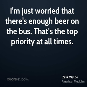 I'm just worried that there's enough beer on the bus. That's the top priority at all times.