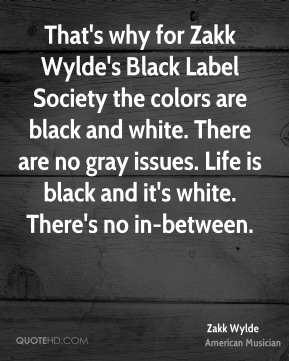 That's why for Zakk Wylde's Black Label Society the colors are black and white. There are no gray issues. Life is black and it's white. There's no in-between.