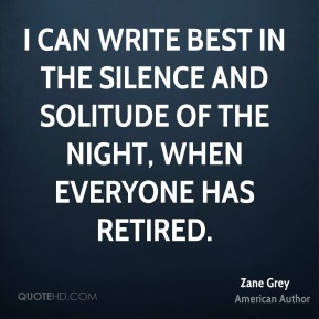 I can write best in the silence and solitude of the night, when everyone has retired.