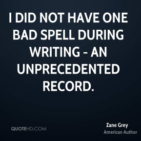 Zane Grey - I did not have one bad spell during writing - an unprecedented record.