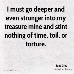 Zane Grey - I must go deeper and even stronger into my treasure mine and stint nothing of time, toil, or torture.
