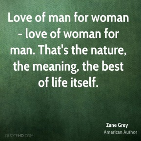 Love of man for woman - love of woman for man. That's the nature, the meaning, the best of life itself.
