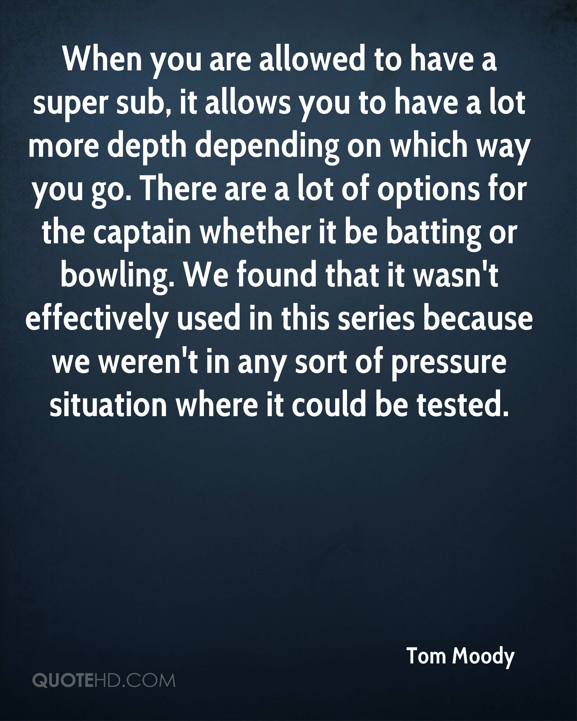 When you are allowed to have a super sub, it allows you to have a lot more depth depending on which way you go. There are a lot of options for the captain whether it be batting or bowling. We found that it wasn't effectively used in this series because we weren't in any sort of pressure situation where it could be tested.