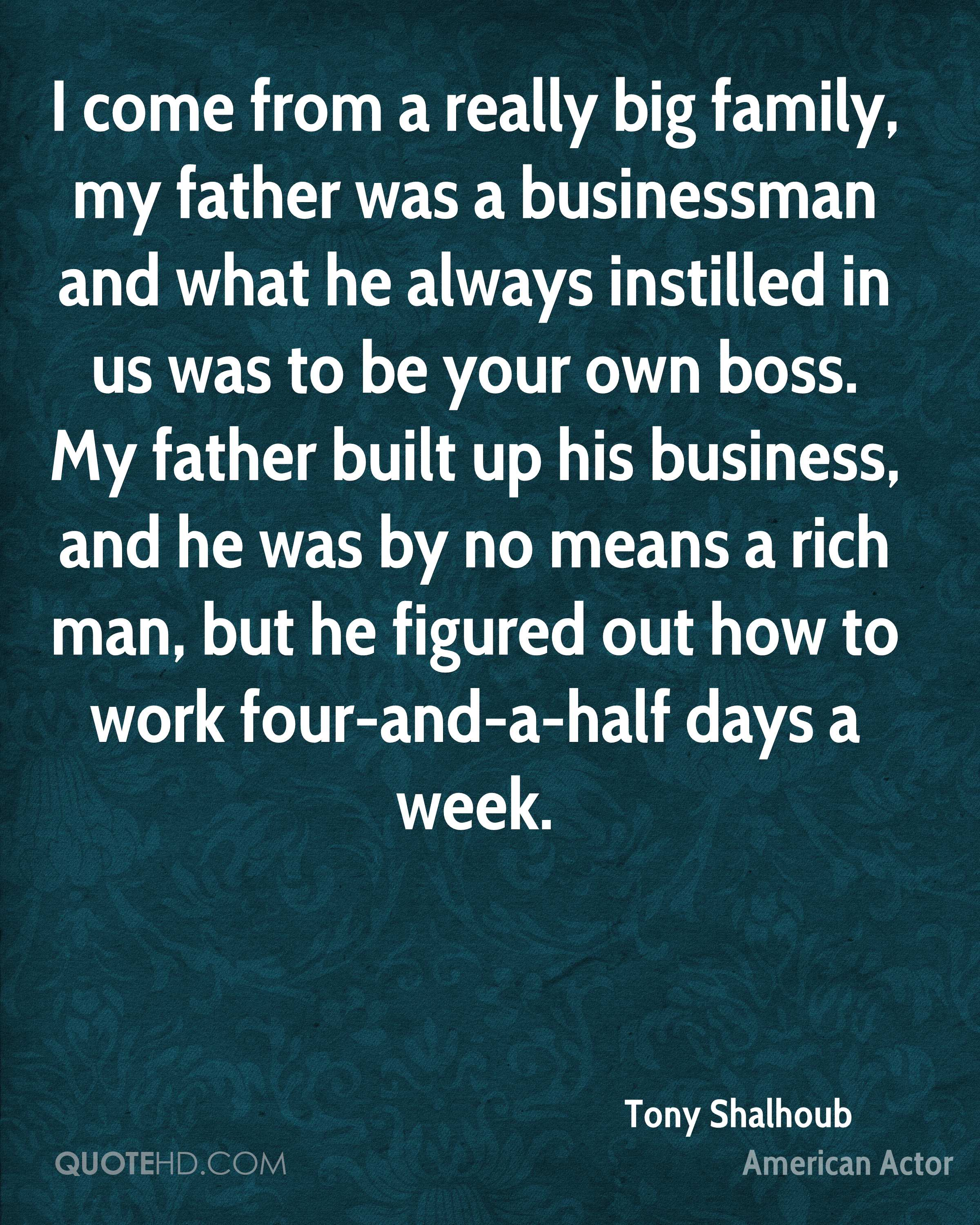 I come from a really big family, my father was a businessman and what he always instilled in us was to be your own boss. My father built up his business, and he was by no means a rich man, but he figured out how to work four-and-a-half days a week.