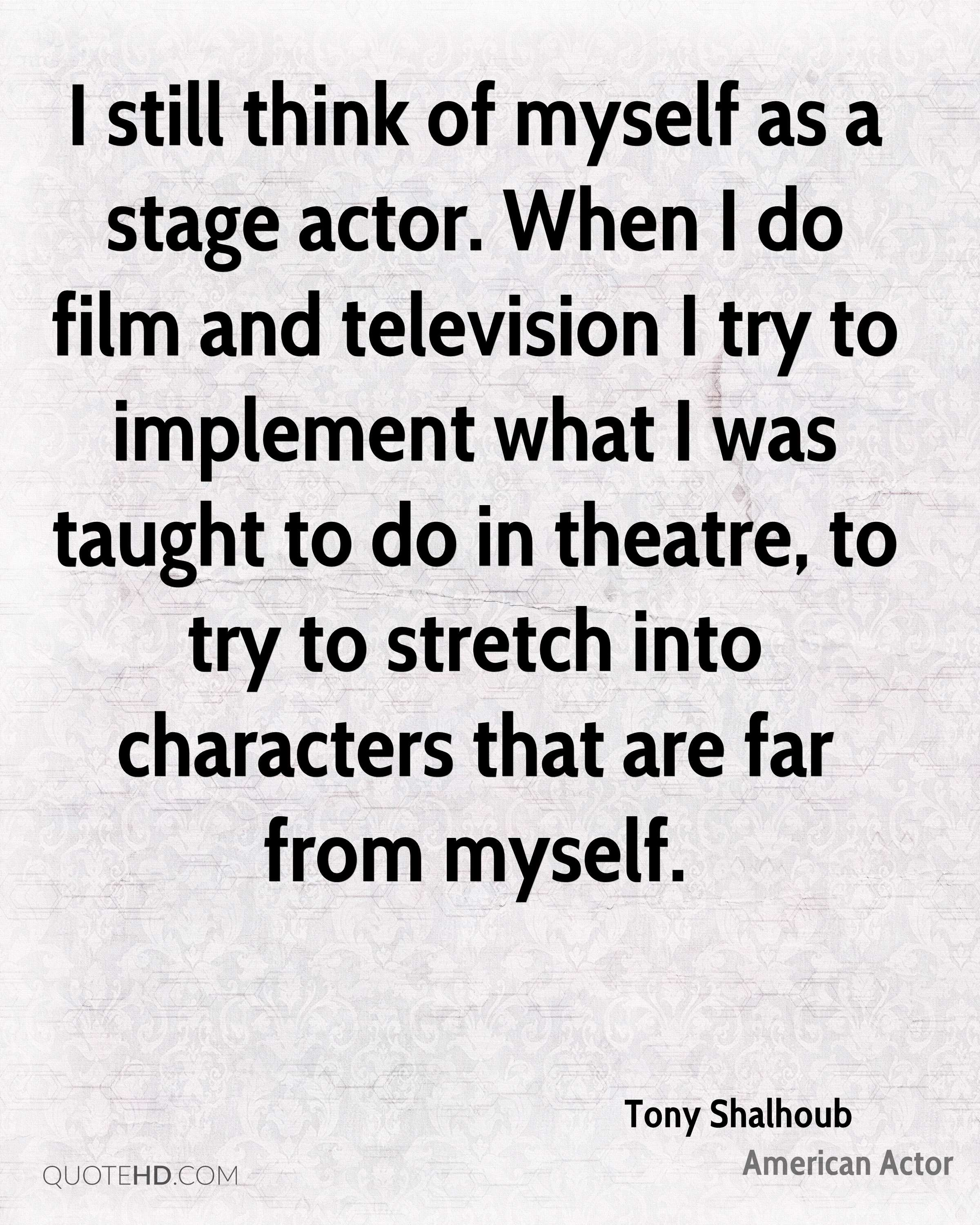 I still think of myself as a stage actor. When I do film and television I try to implement what I was taught to do in theatre, to try to stretch into characters that are far from myself.