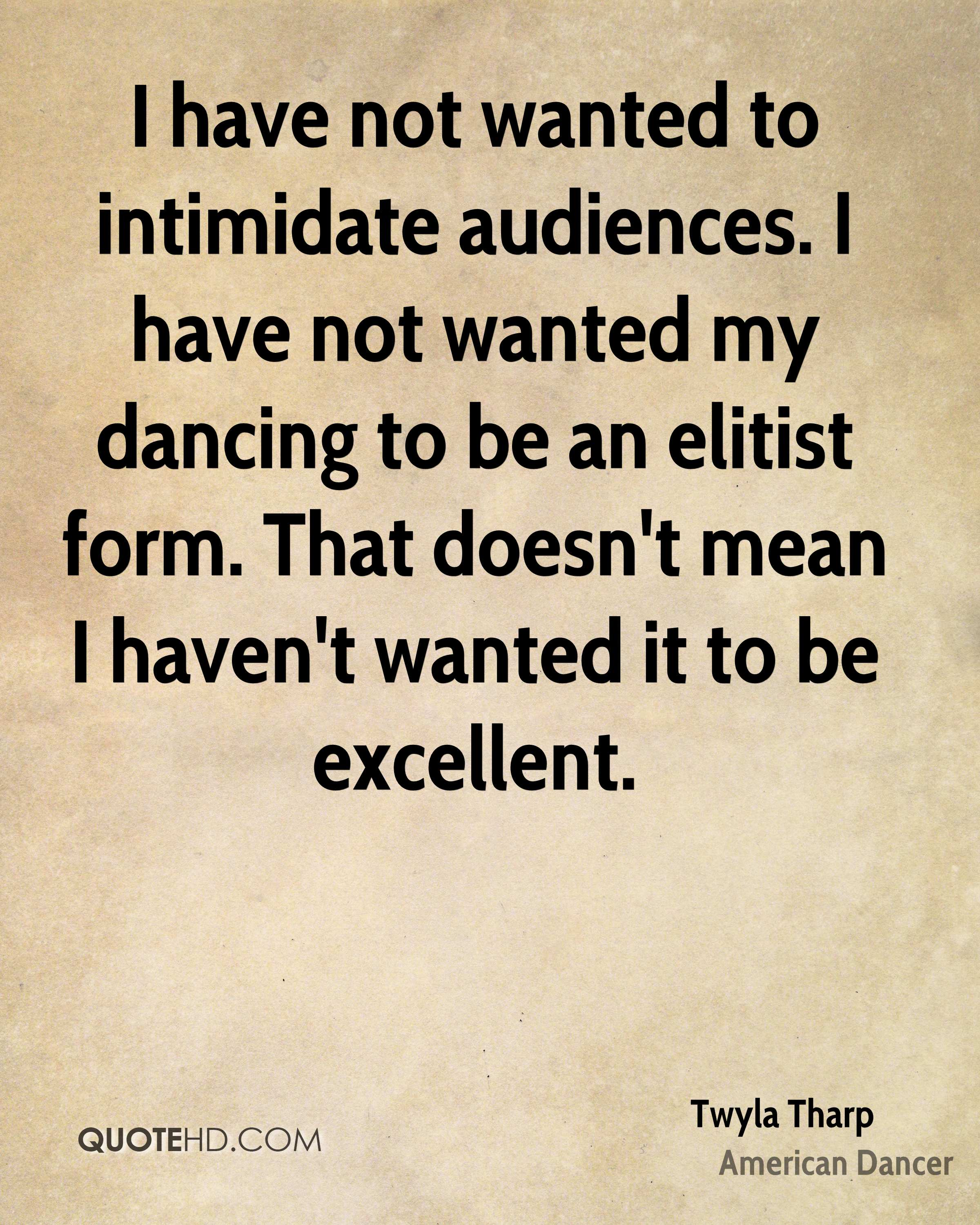 I have not wanted to intimidate audiences. I have not wanted my dancing to be an elitist form. That doesn't mean I haven't wanted it to be excellent.