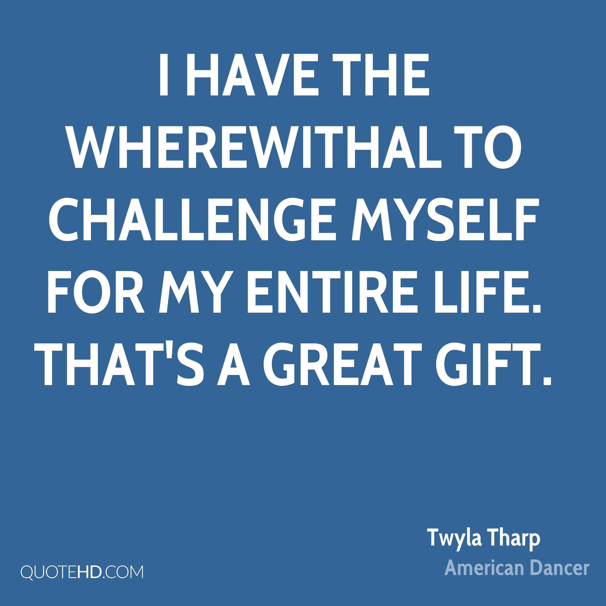 I have the wherewithal to challenge myself for my entire life. That's a great gift.