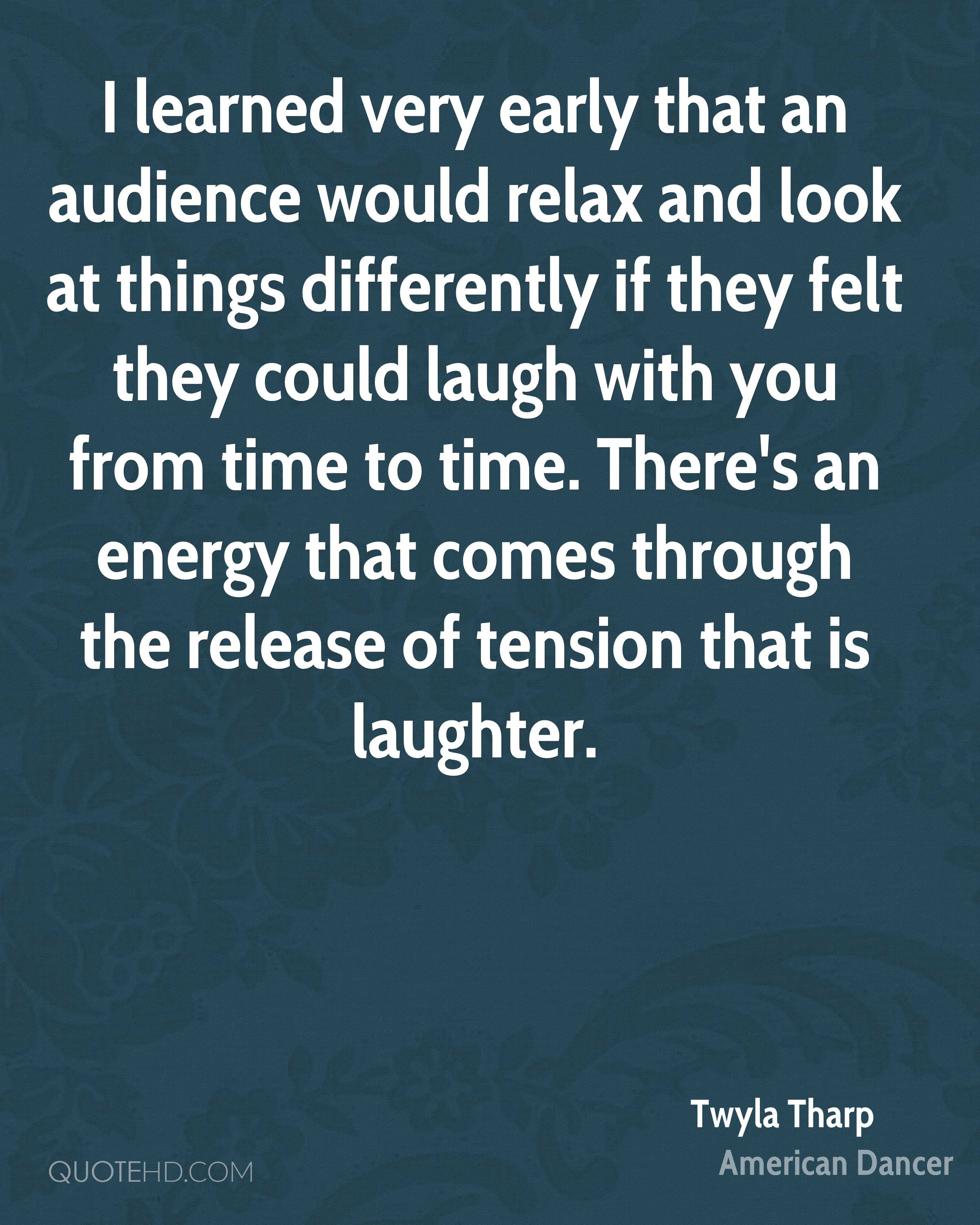 I learned very early that an audience would relax and look at things differently if they felt they could laugh with you from time to time. There's an energy that comes through the release of tension that is laughter.