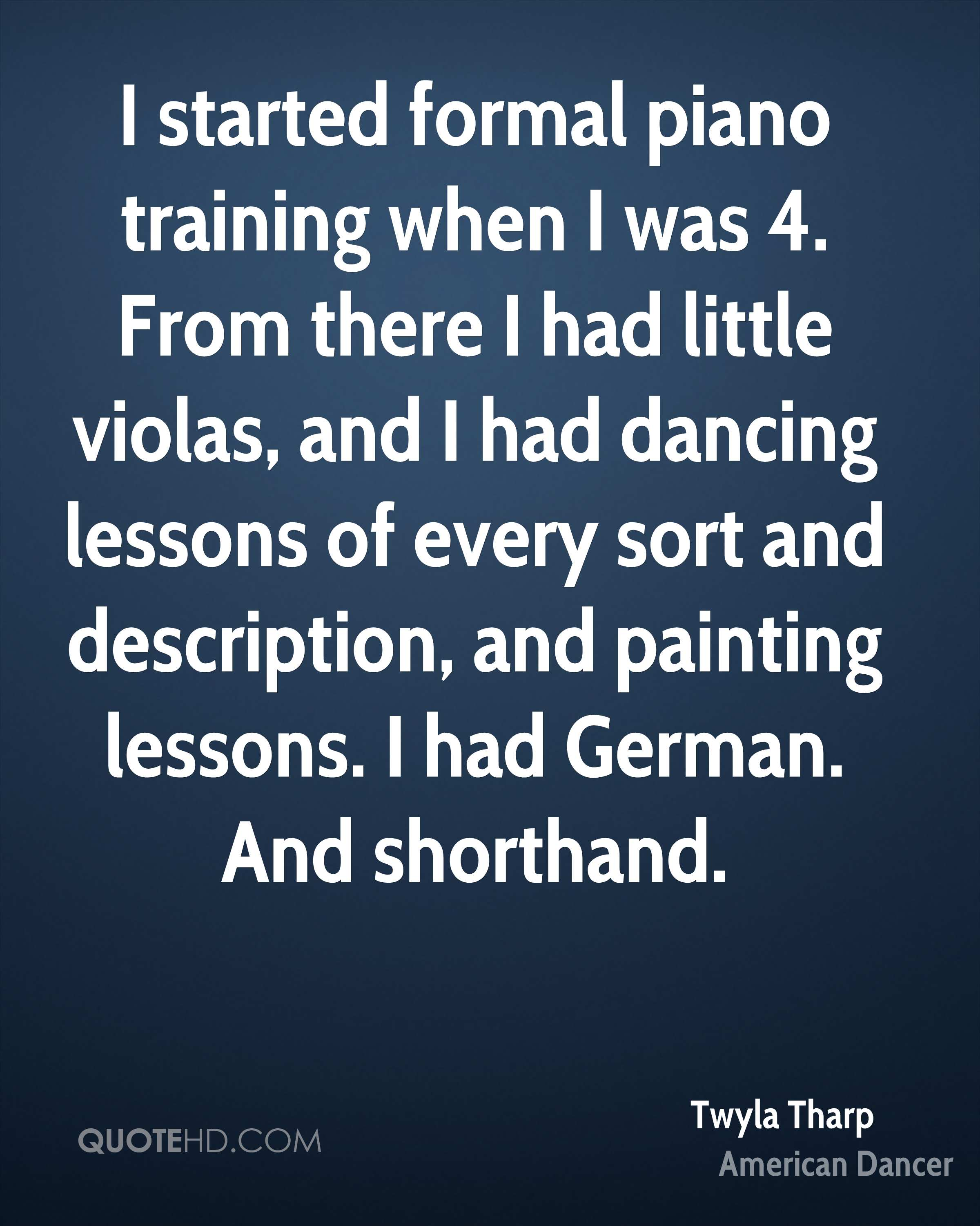 I started formal piano training when I was 4. From there I had little violas, and I had dancing lessons of every sort and description, and painting lessons. I had German. And shorthand.