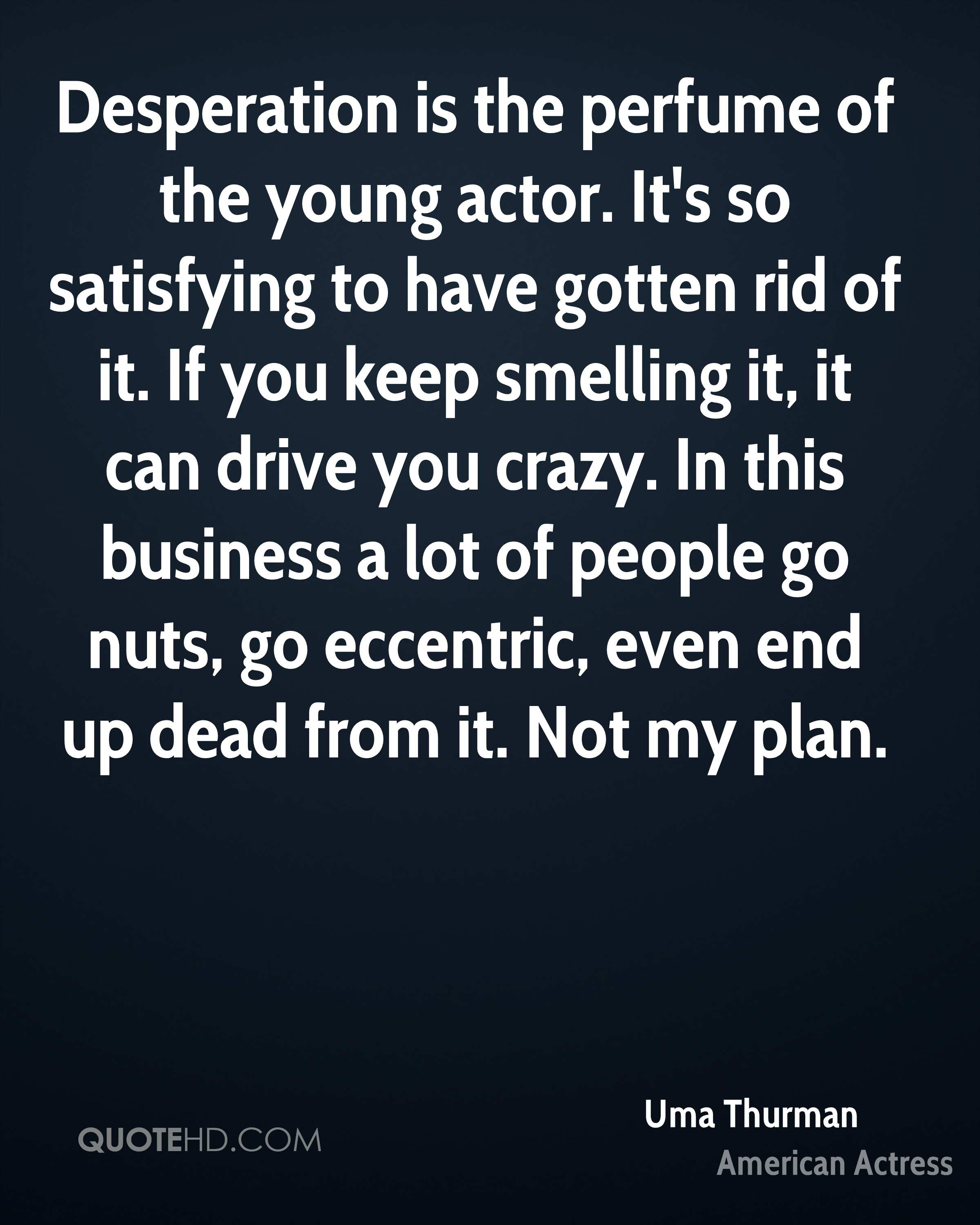 Desperation is the perfume of the young actor. It's so satisfying to have gotten rid of it. If you keep smelling it, it can drive you crazy. In this business a lot of people go nuts, go eccentric, even end up dead from it. Not my plan.