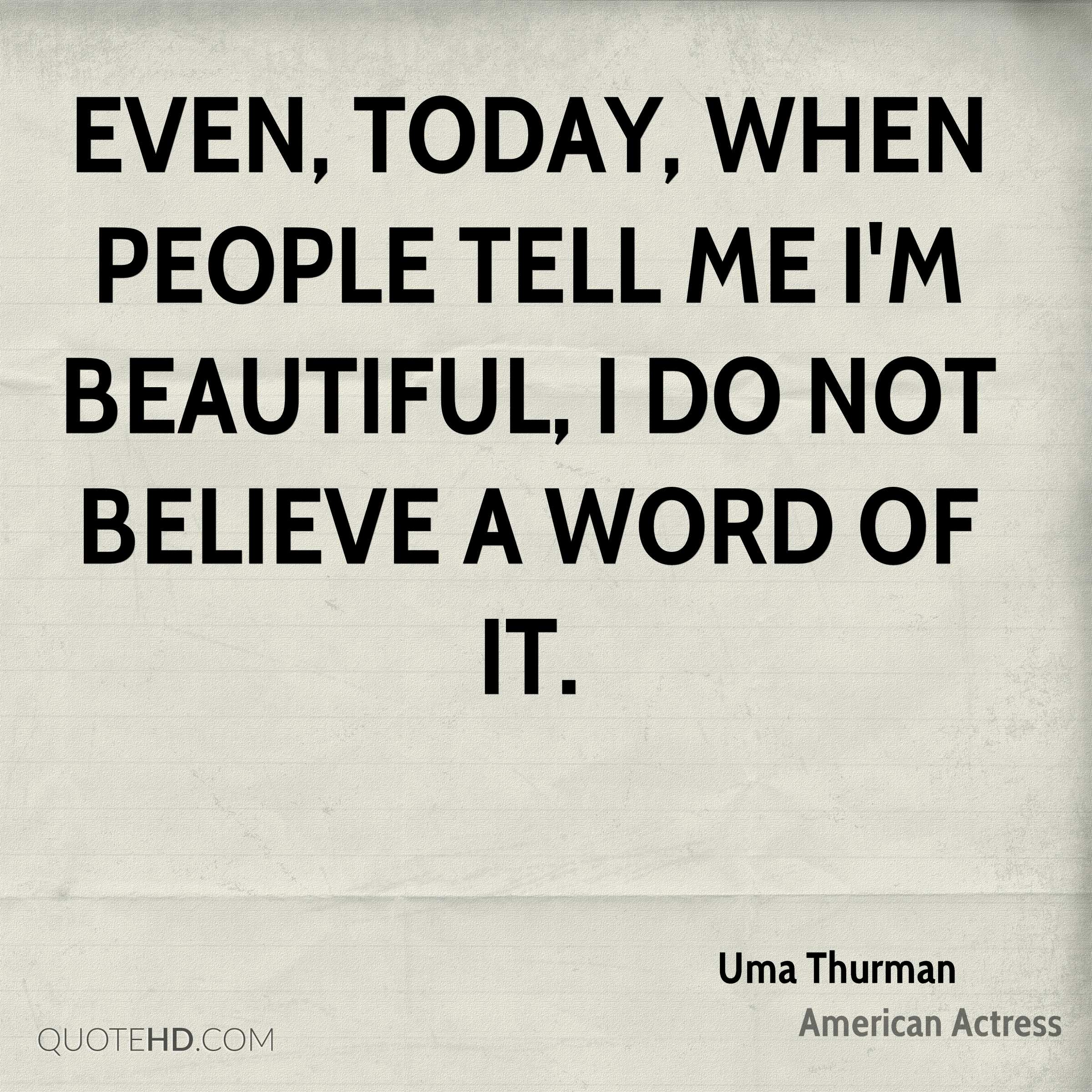 Even, today, when people tell me I'm beautiful, I do not believe a word of it.