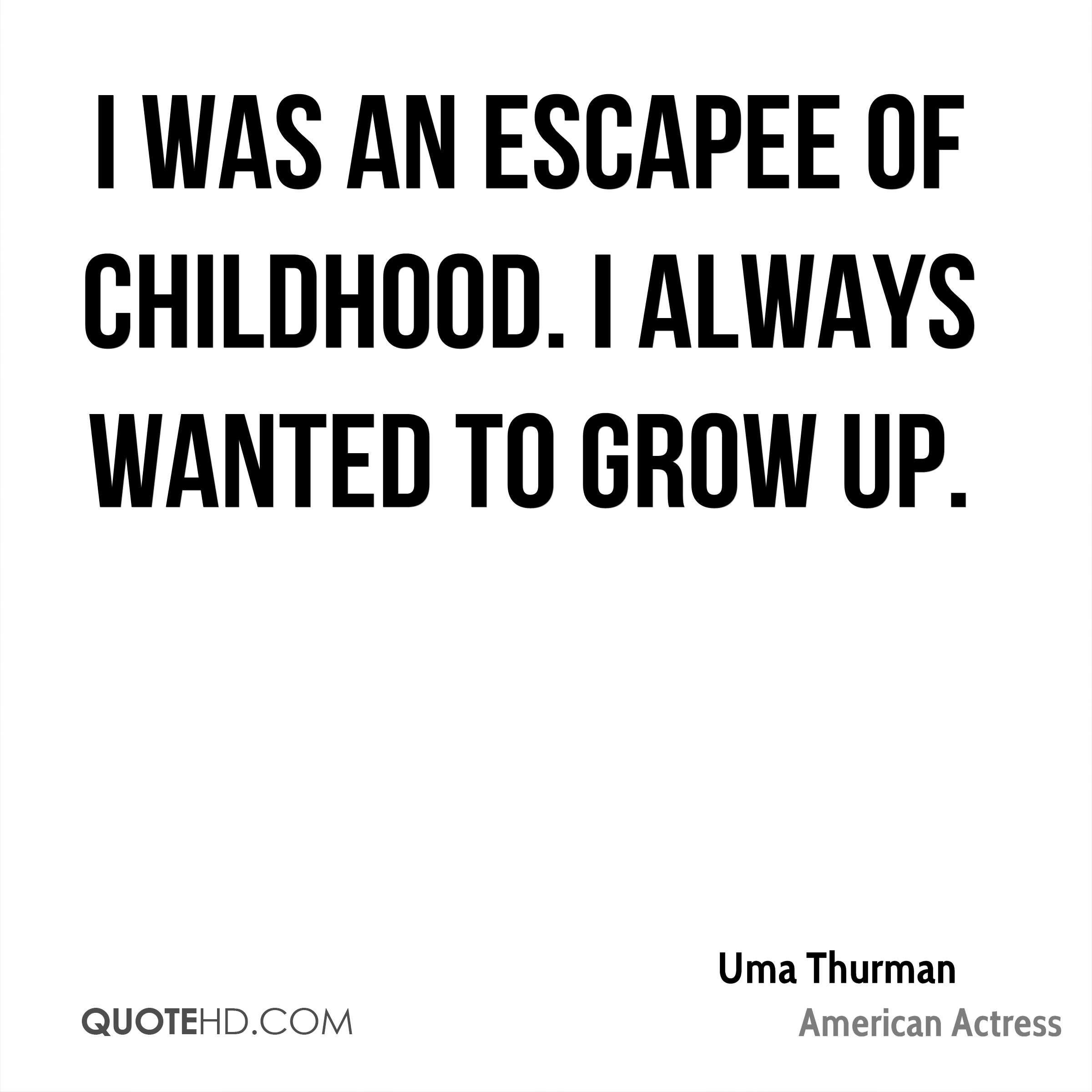 I was an escapee of childhood. I always wanted to grow up.