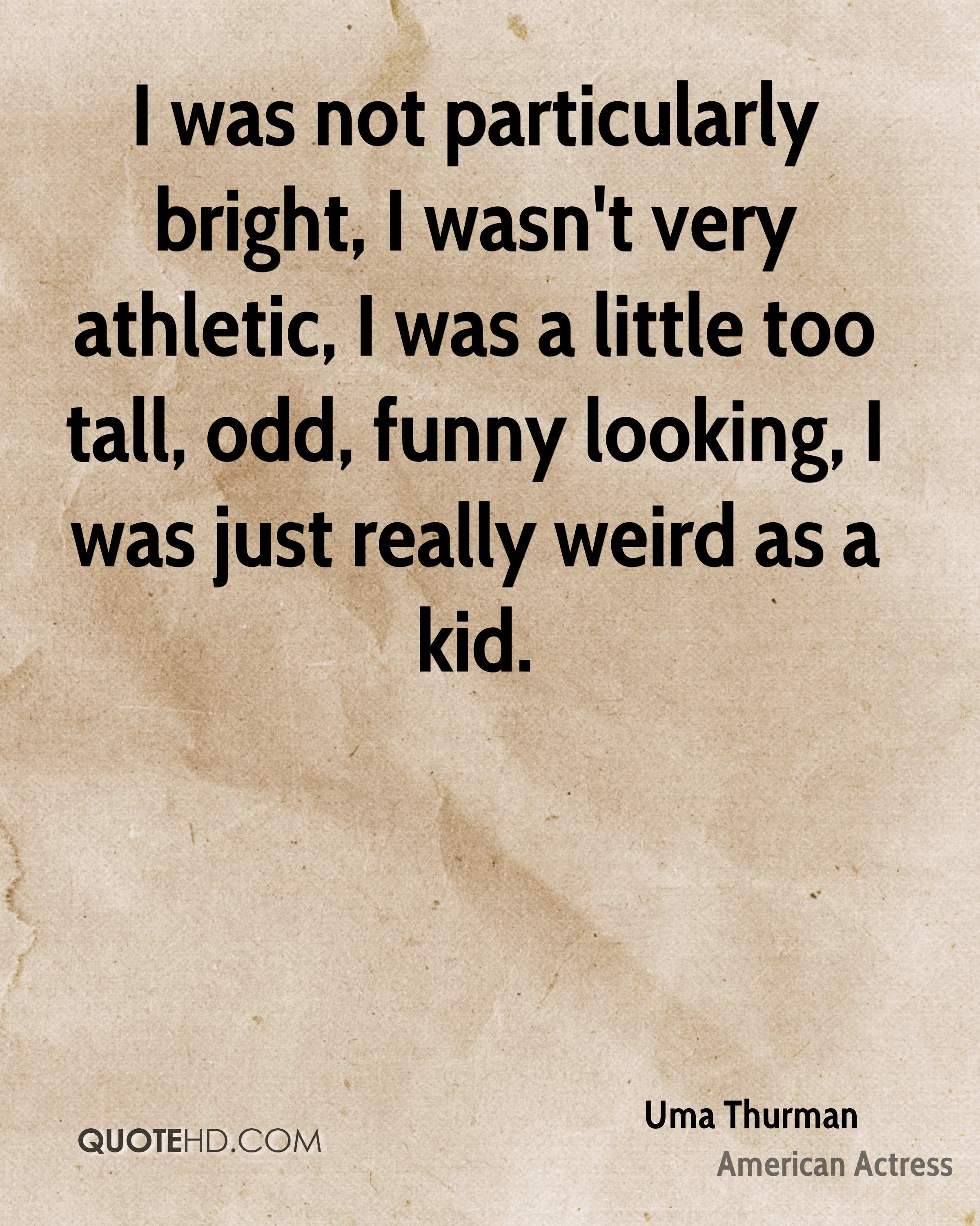 I was not particularly bright, I wasn't very athletic, I was a little too tall, odd, funny looking, I was just really weird as a kid.