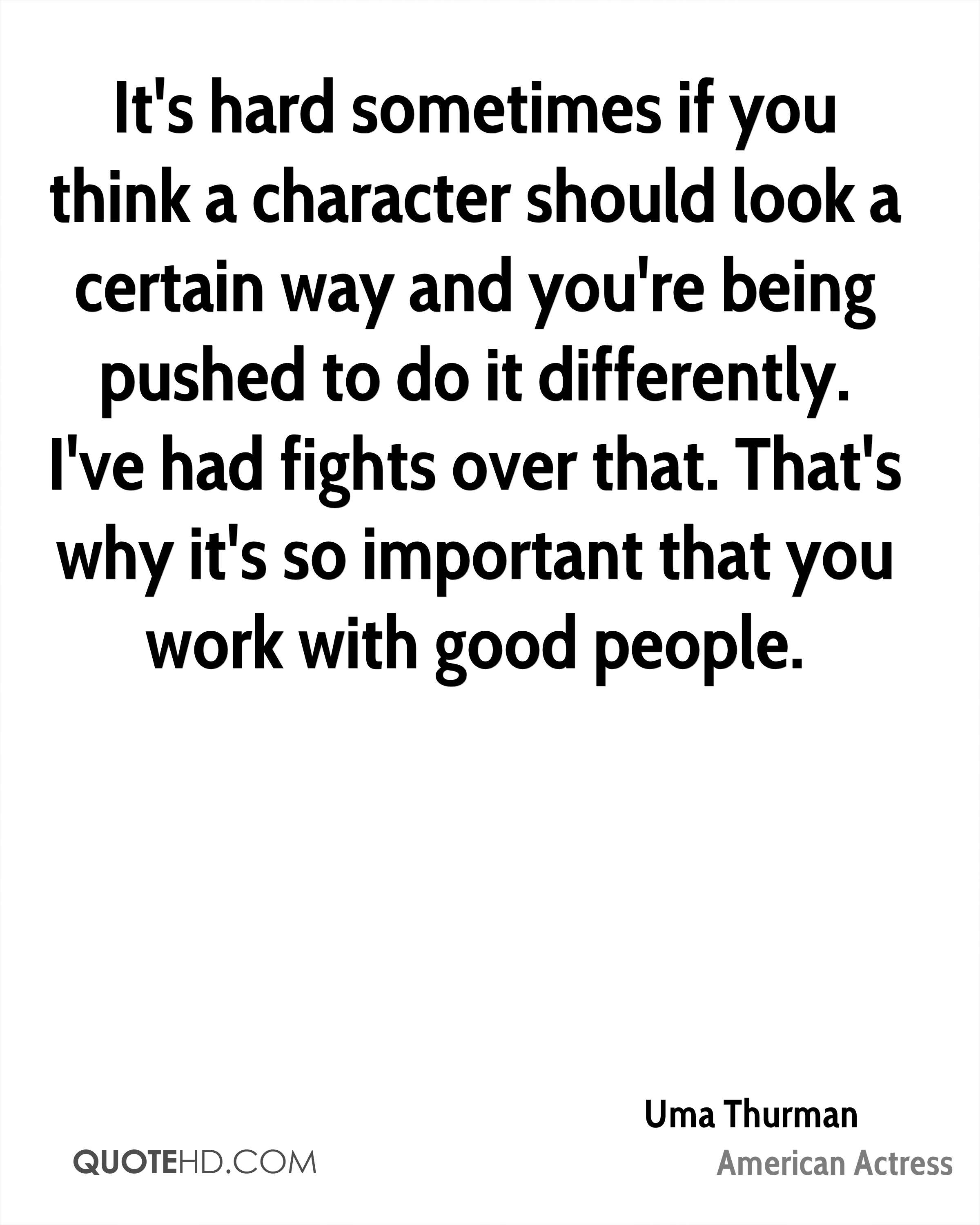 It's hard sometimes if you think a character should look a certain way and you're being pushed to do it differently. I've had fights over that. That's why it's so important that you work with good people.