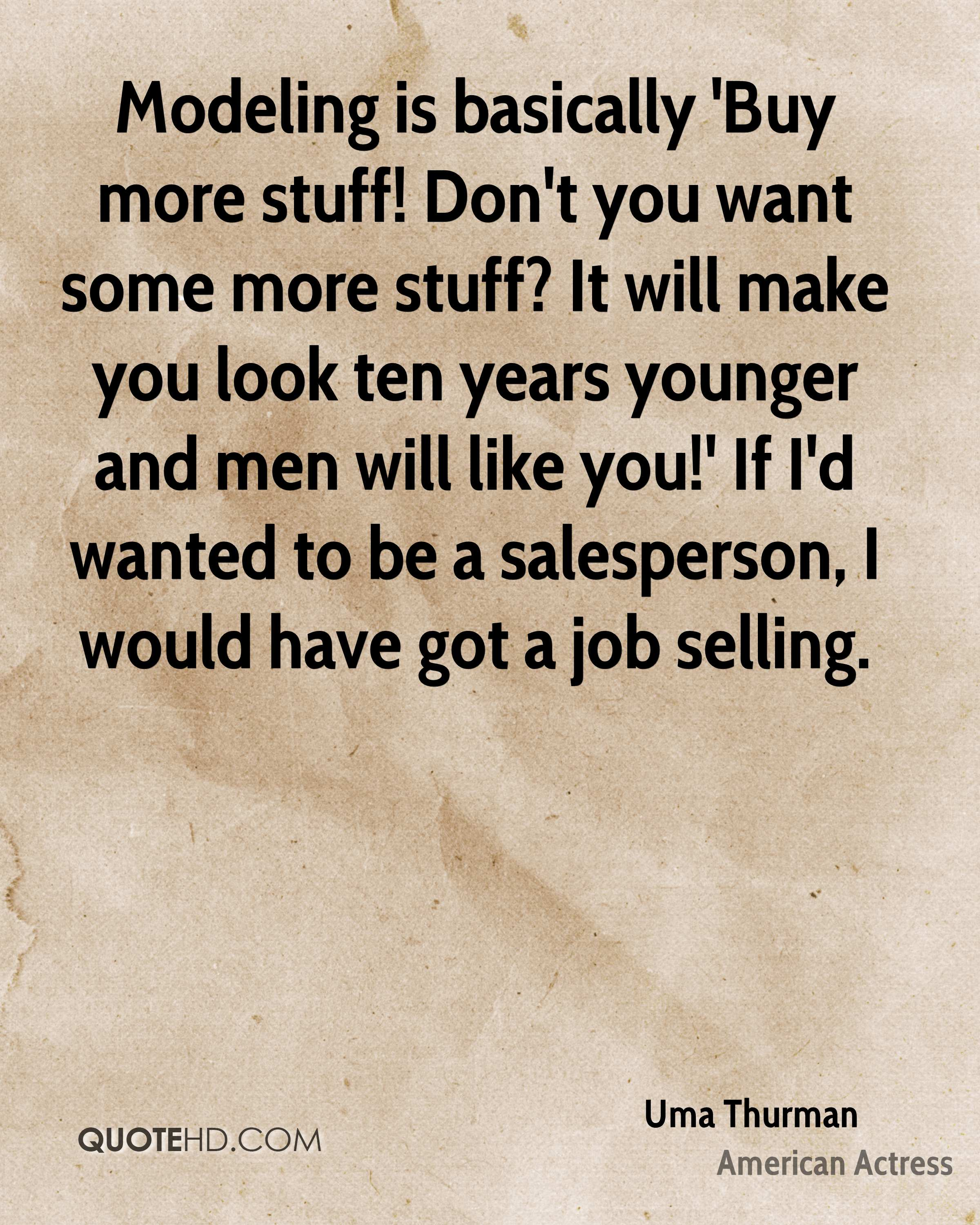 Modeling is basically 'Buy more stuff! Don't you want some more stuff? It will make you look ten years younger and men will like you!' If I'd wanted to be a salesperson, I would have got a job selling.