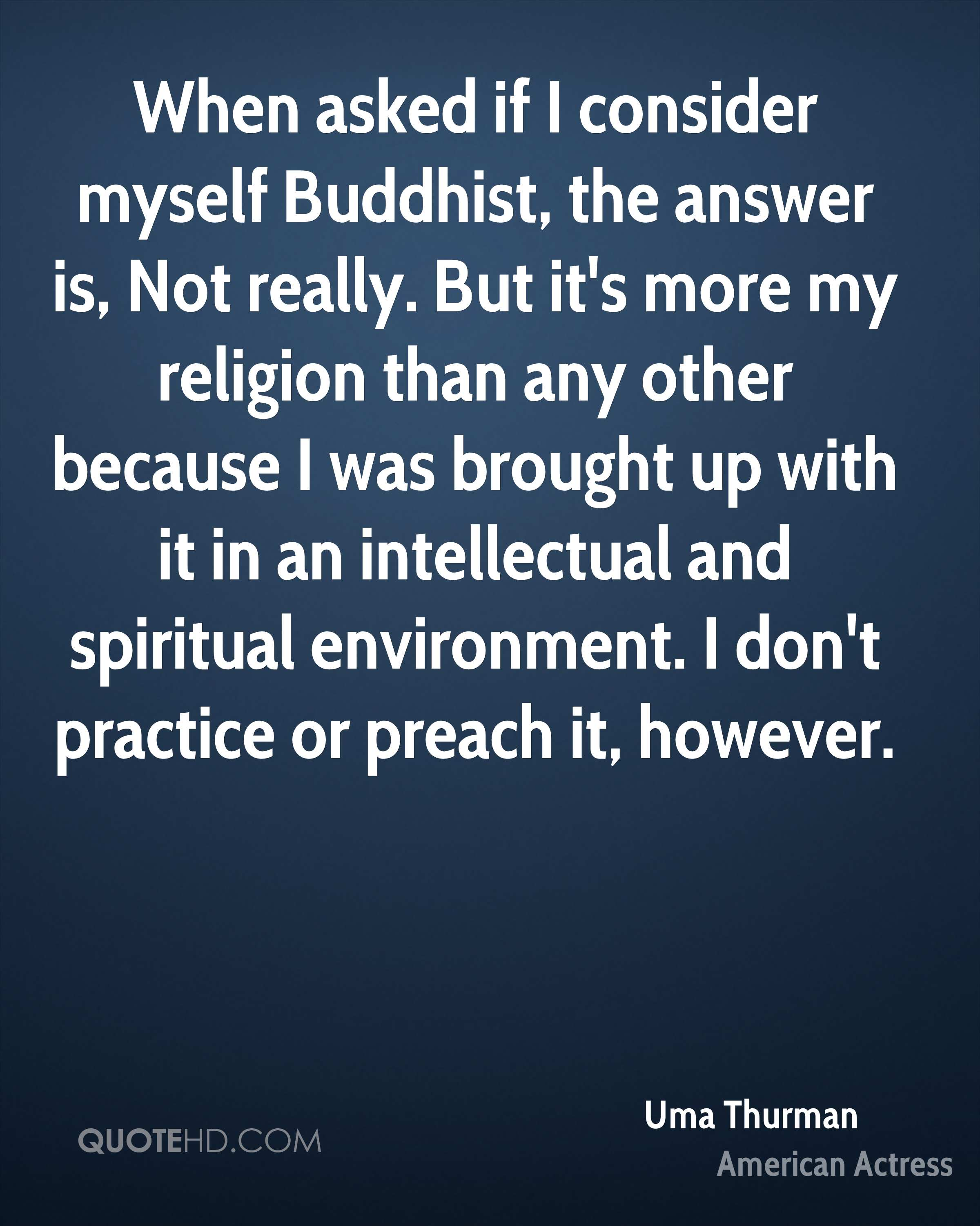 When asked if I consider myself Buddhist, the answer is, Not really. But it's more my religion than any other because I was brought up with it in an intellectual and spiritual environment. I don't practice or preach it, however.