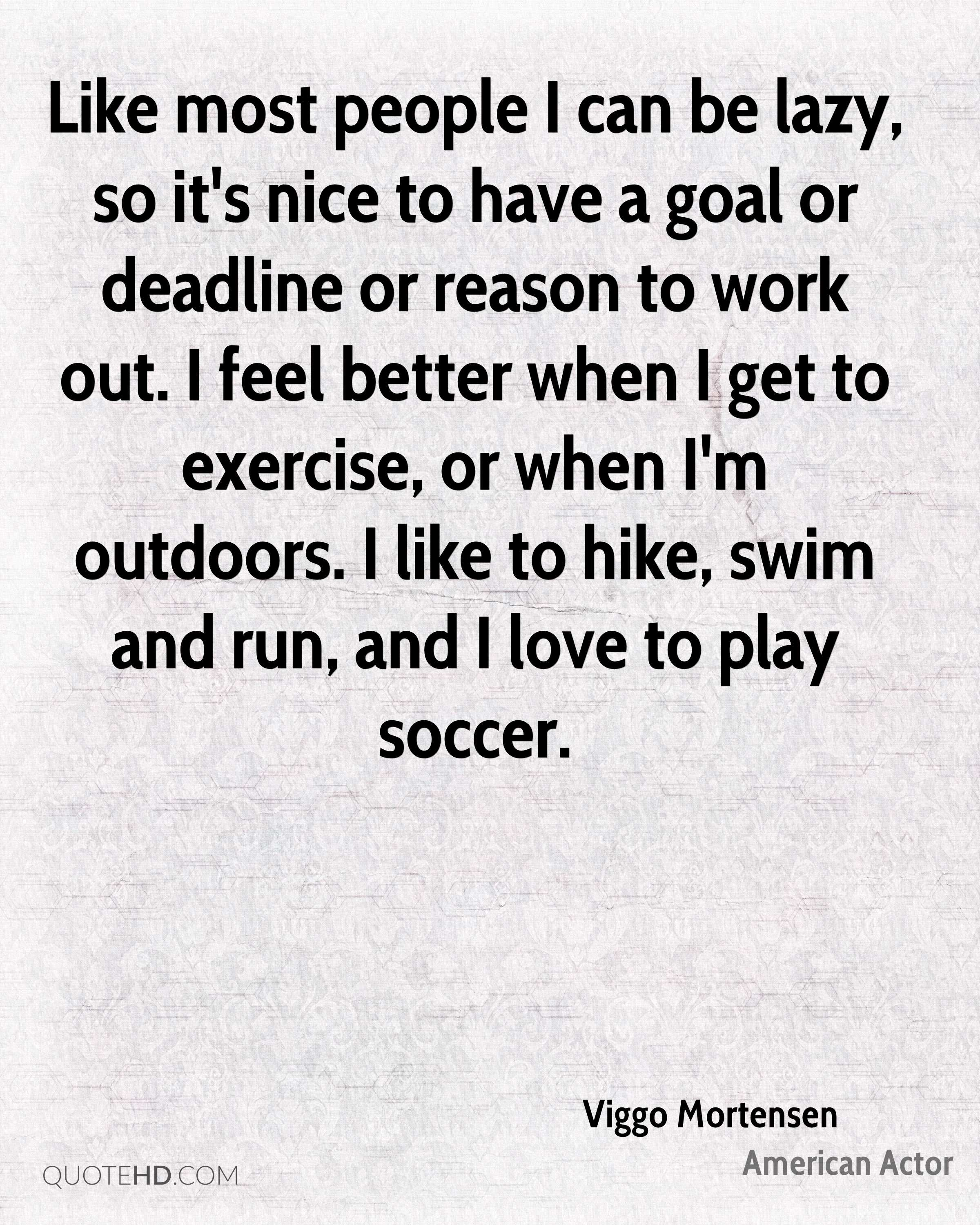 Like most people I can be lazy, so it's nice to have a goal or deadline or reason to work out. I feel better when I get to exercise, or when I'm outdoors. I like to hike, swim and run, and I love to play soccer.