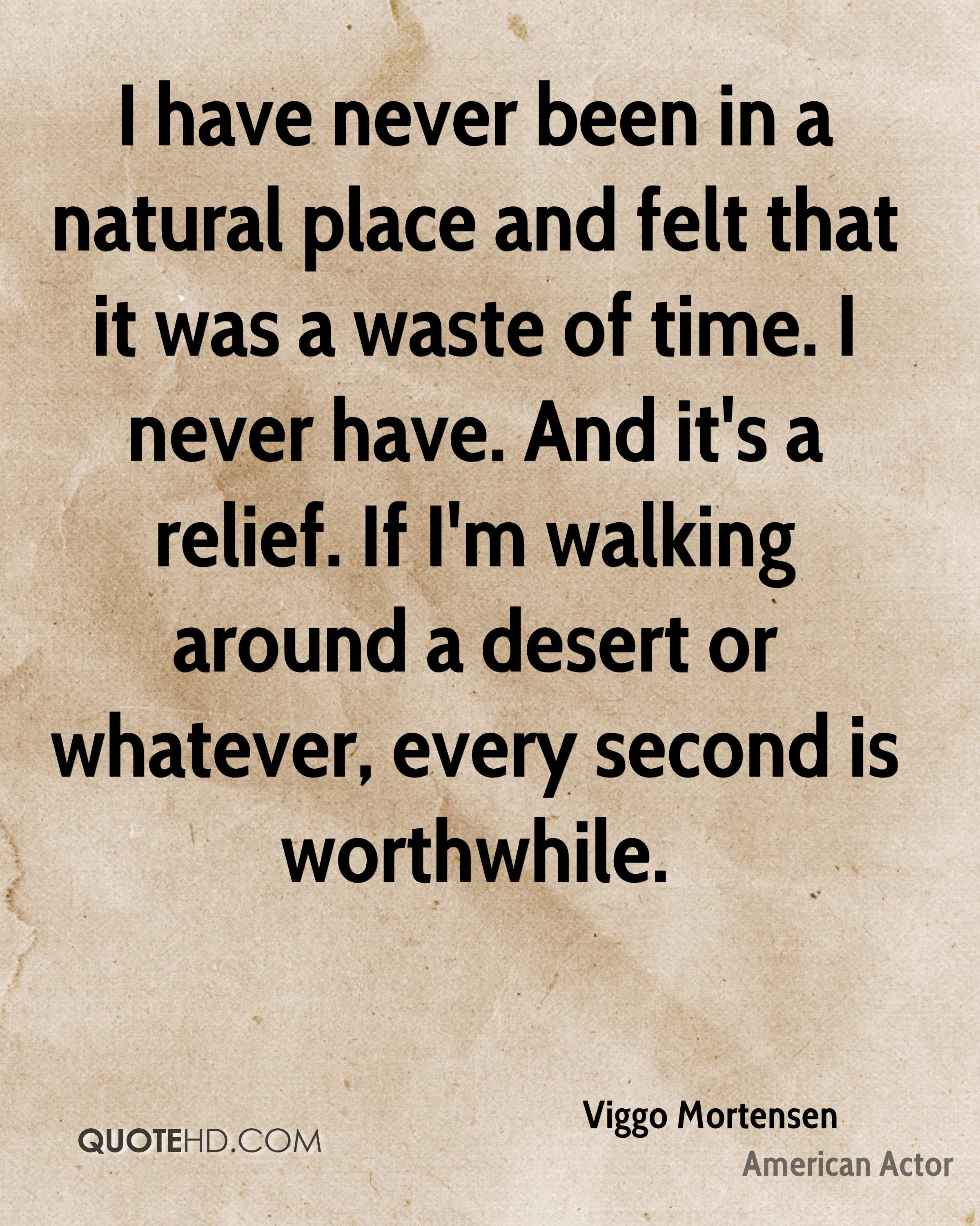 I have never been in a natural place and felt that it was a waste of time. I never have. And it's a relief. If I'm walking around a desert or whatever, every second is worthwhile.