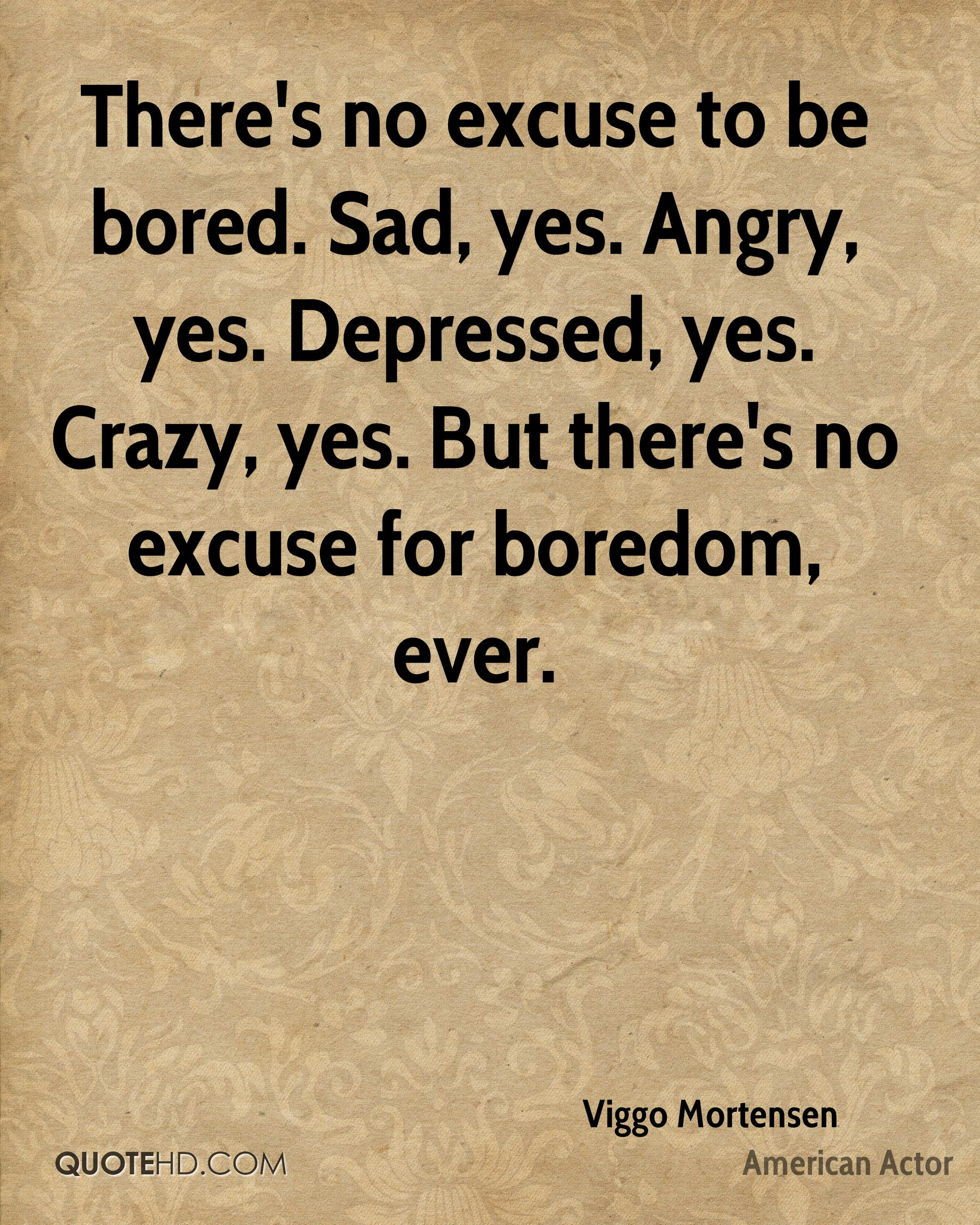 There's no excuse to be bored. Sad, yes. Angry, yes. Depressed, yes. Crazy, yes. But there's no excuse for boredom, ever.