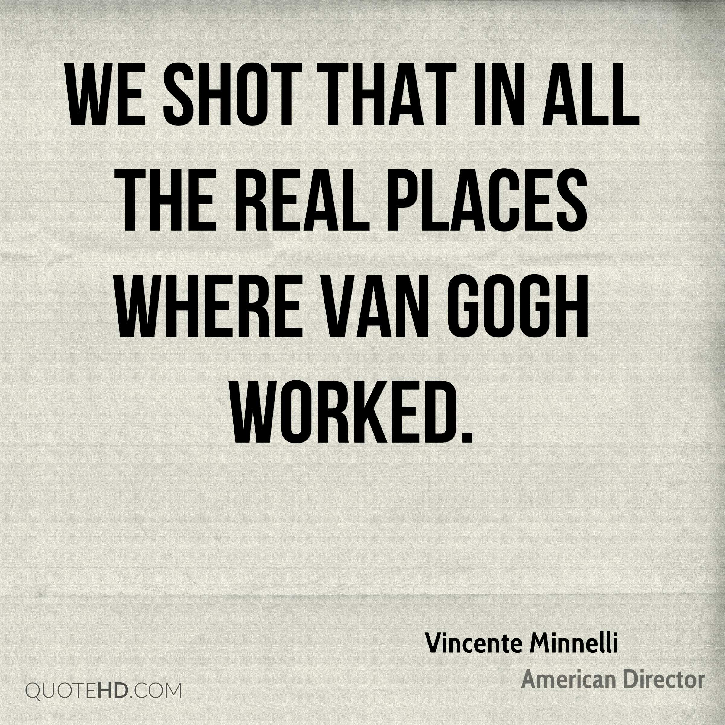 We shot that in all the real places where Van Gogh worked.