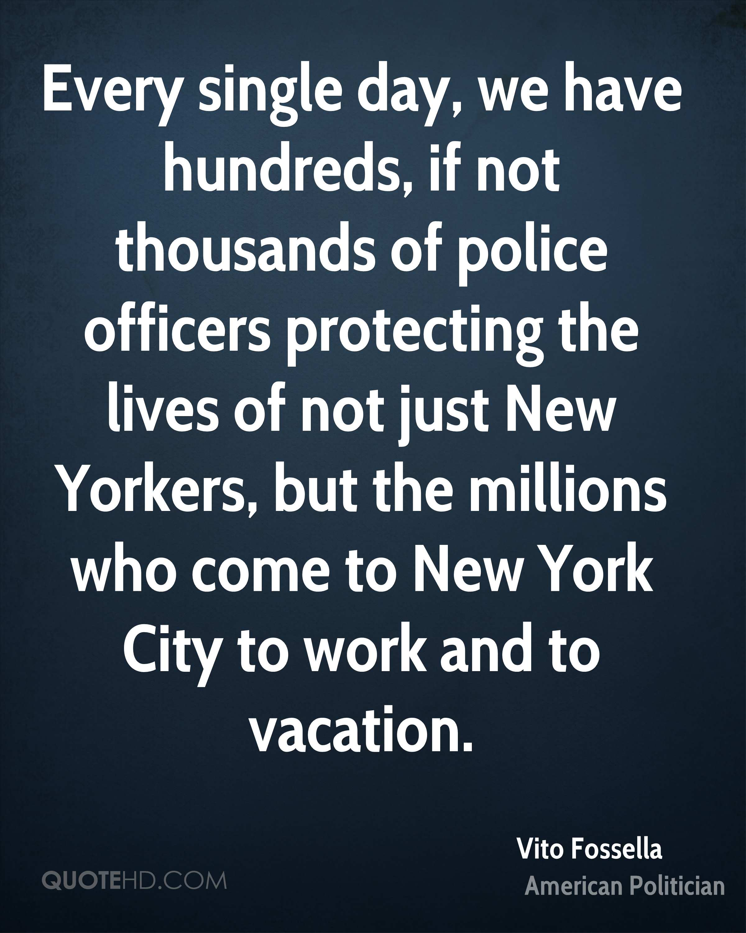 Every single day, we have hundreds, if not thousands of police officers protecting the lives of not just New Yorkers, but the millions who come to New York City to work and to vacation.