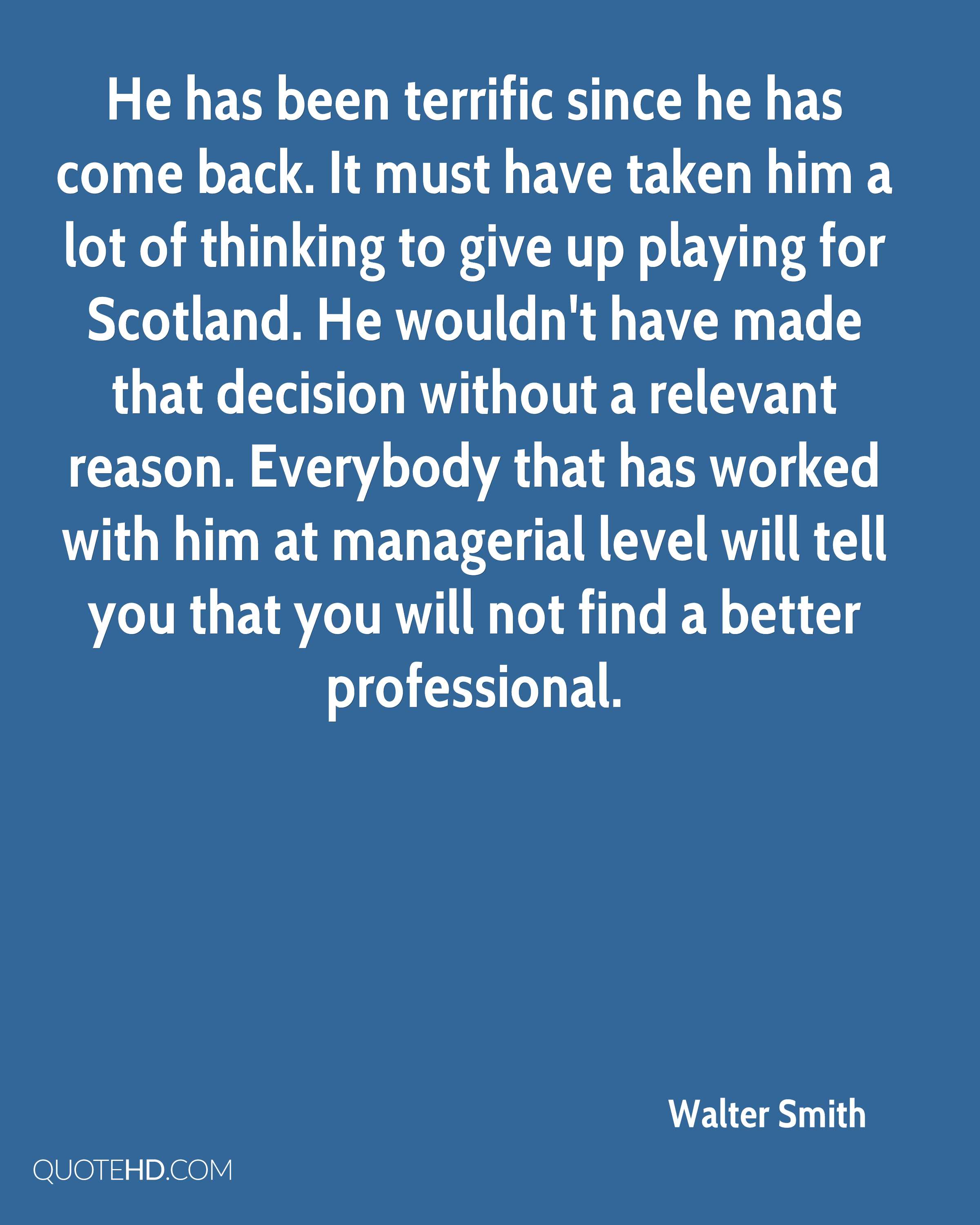 He has been terrific since he has come back. It must have taken him a lot of thinking to give up playing for Scotland. He wouldn't have made that decision without a relevant reason. Everybody that has worked with him at managerial level will tell you that you will not find a better professional.