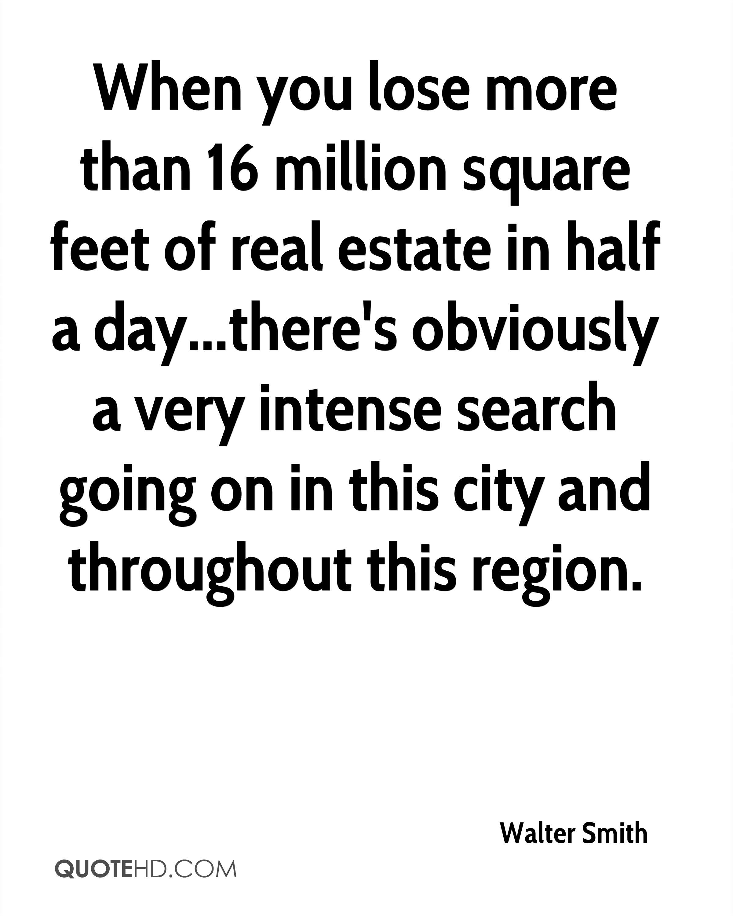 When you lose more than 16 million square feet of real estate in half a day...there's obviously a very intense search going on in this city and throughout this region.