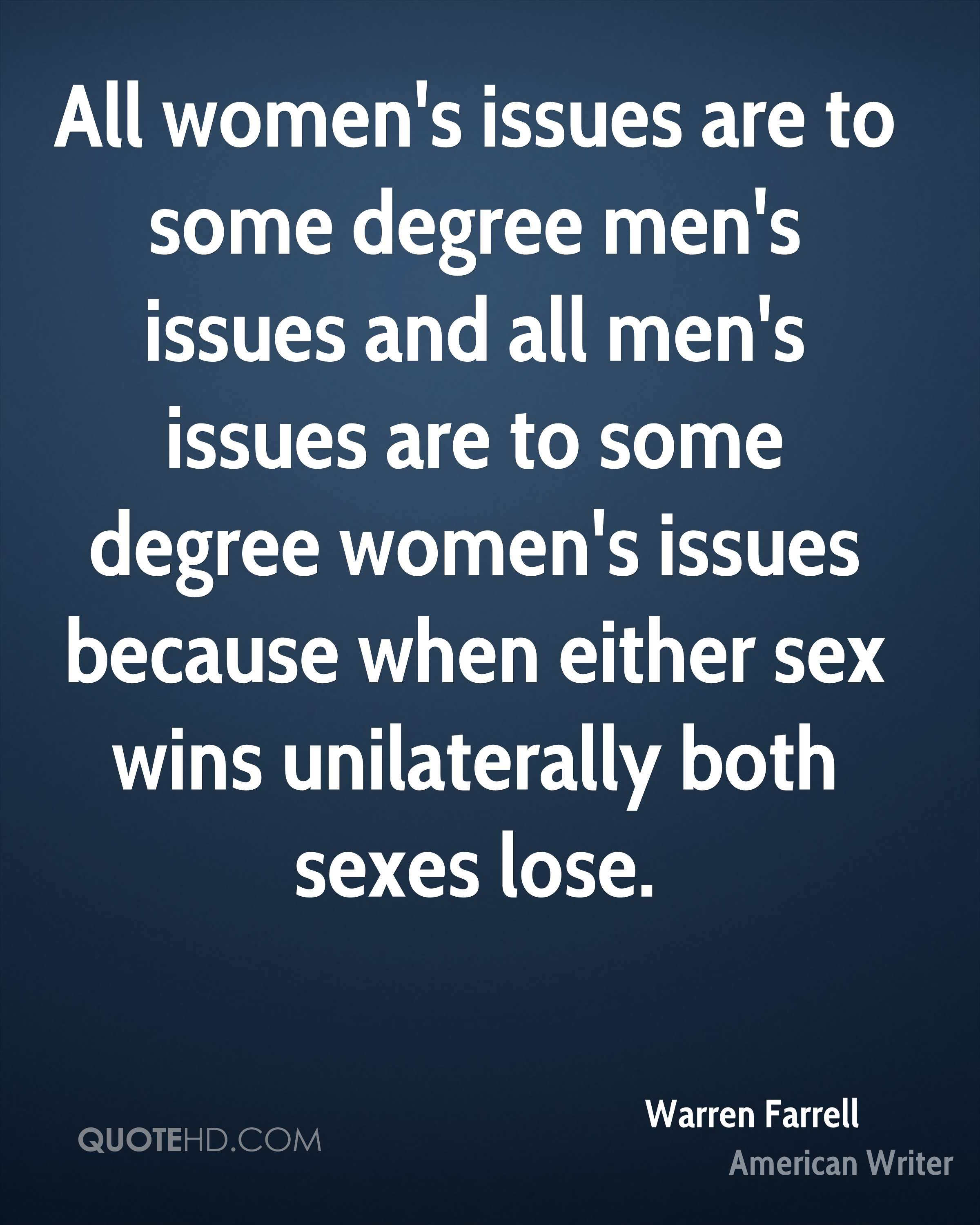 All women's issues are to some degree men's issues and all men's issues are to some degree women's issues because when either sex wins unilaterally both sexes lose.