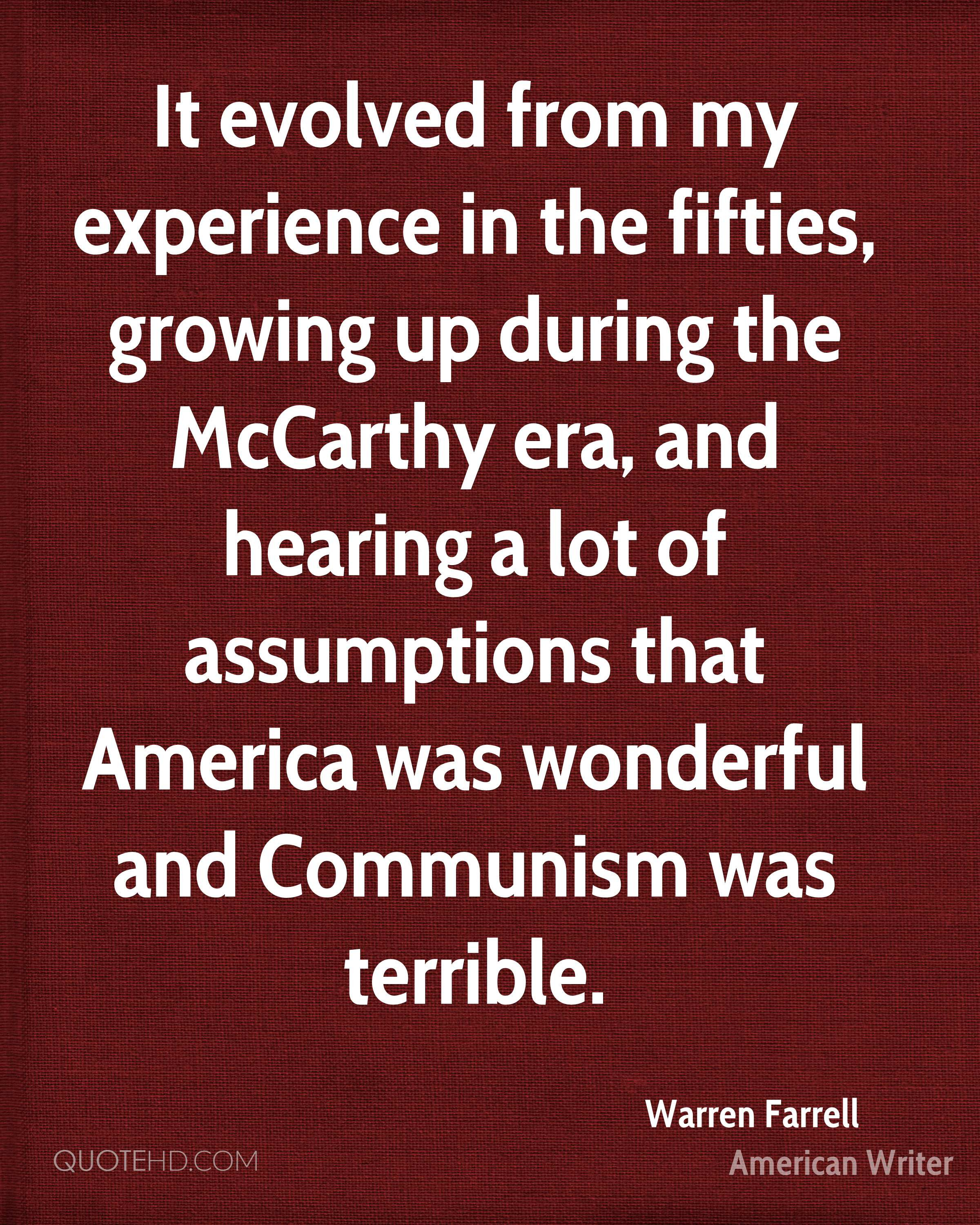 It evolved from my experience in the fifties, growing up during the McCarthy era, and hearing a lot of assumptions that America was wonderful and Communism was terrible.
