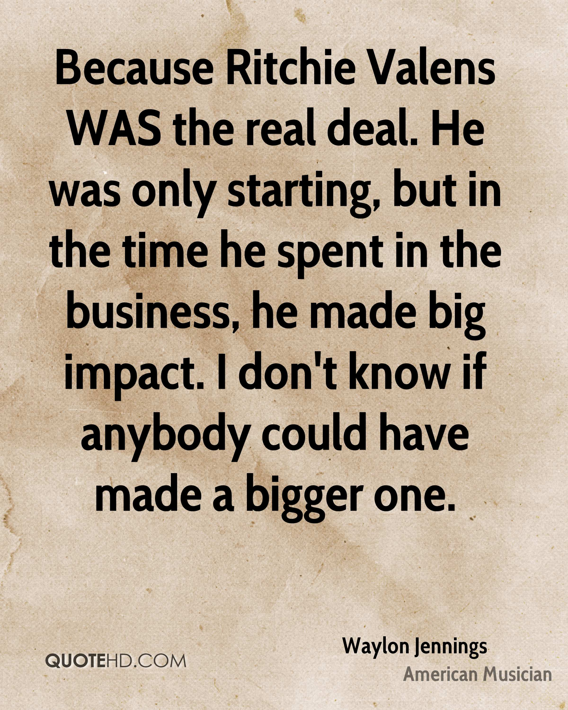 Because Ritchie Valens WAS the real deal. He was only starting, but in the time he spent in the business, he made big impact. I don't know if anybody could have made a bigger one.