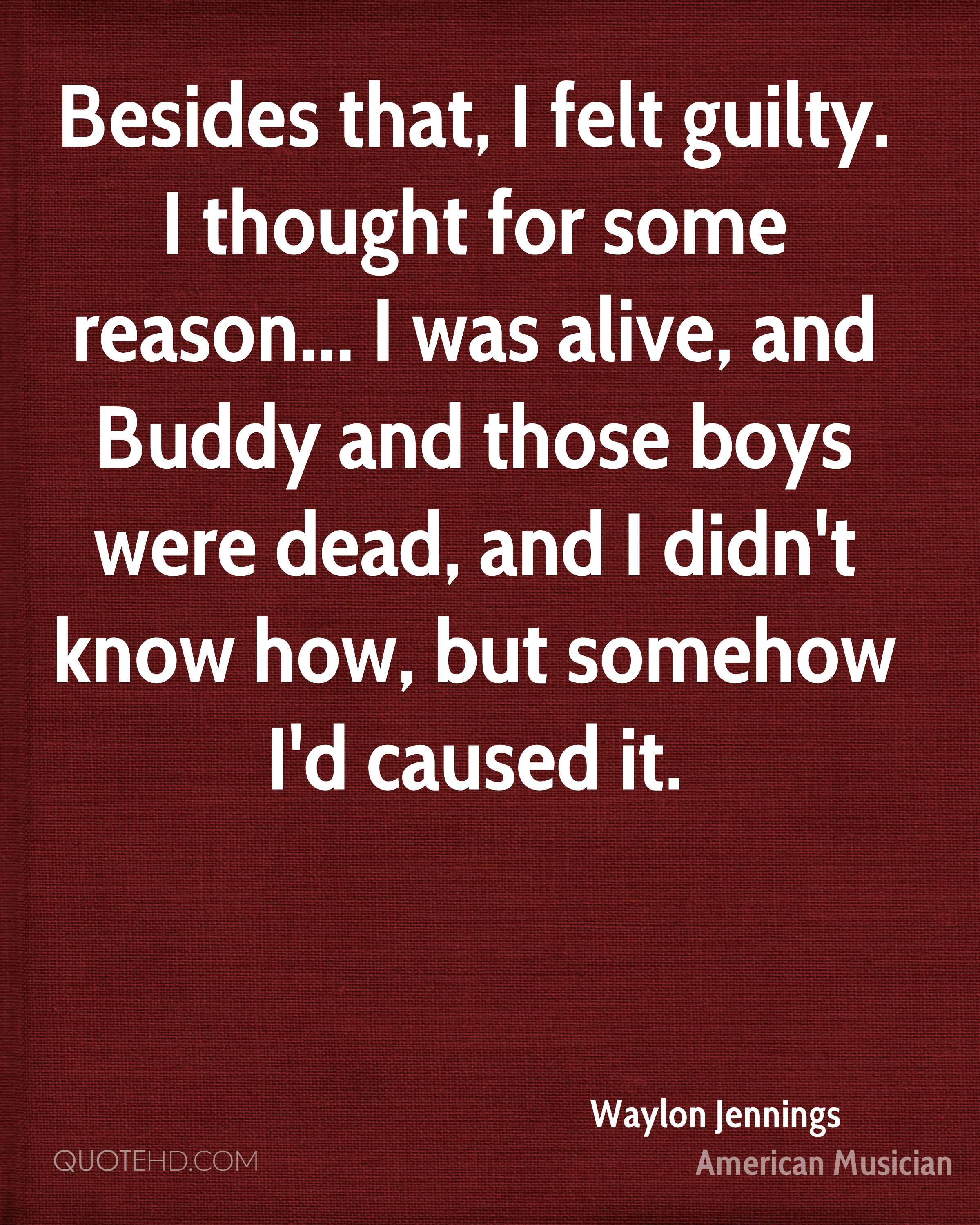 Besides that, I felt guilty. I thought for some reason... I was alive, and Buddy and those boys were dead, and I didn't know how, but somehow I'd caused it.