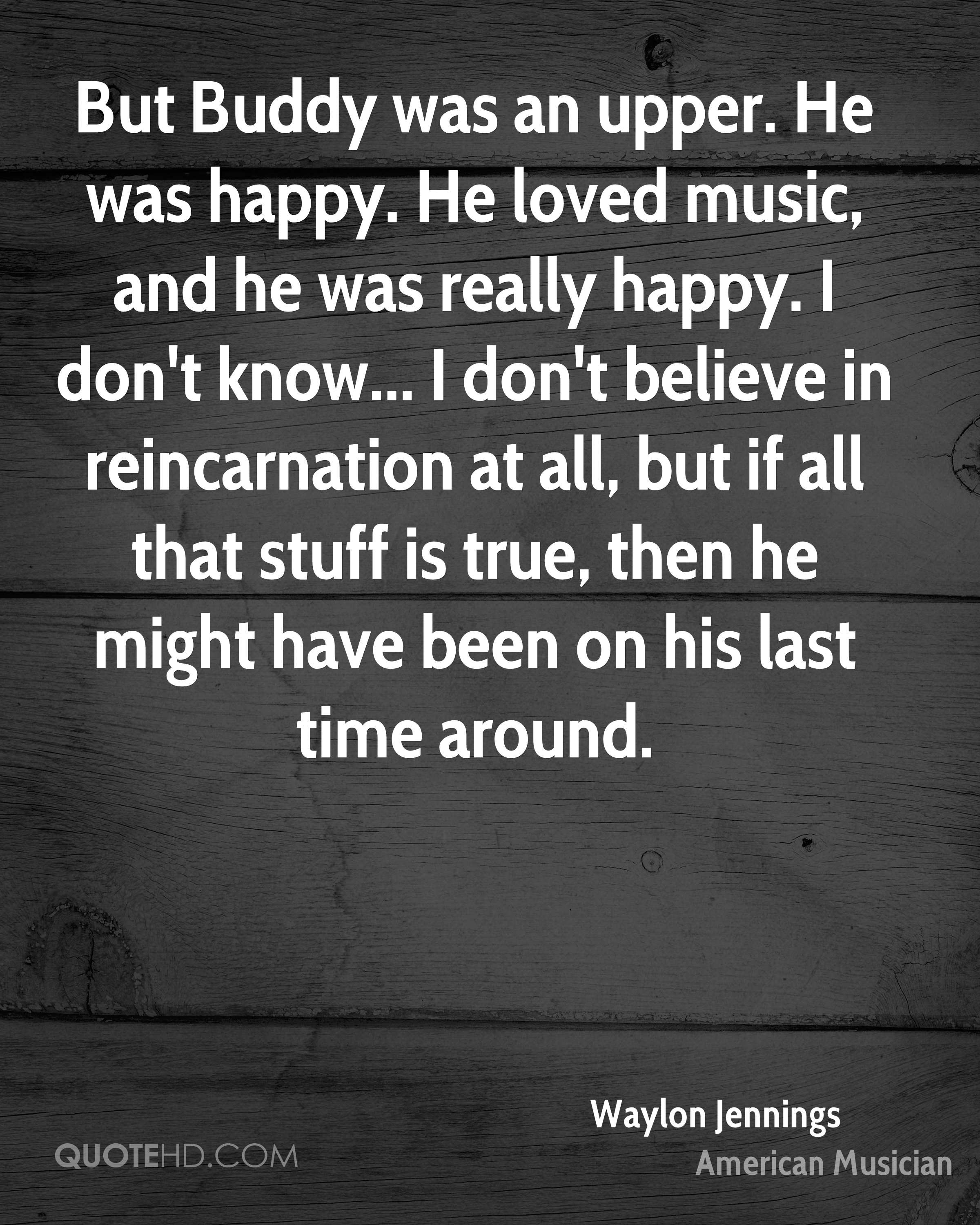 But Buddy was an upper. He was happy. He loved music, and he was really happy. I don't know... I don't believe in reincarnation at all, but if all that stuff is true, then he might have been on his last time around.
