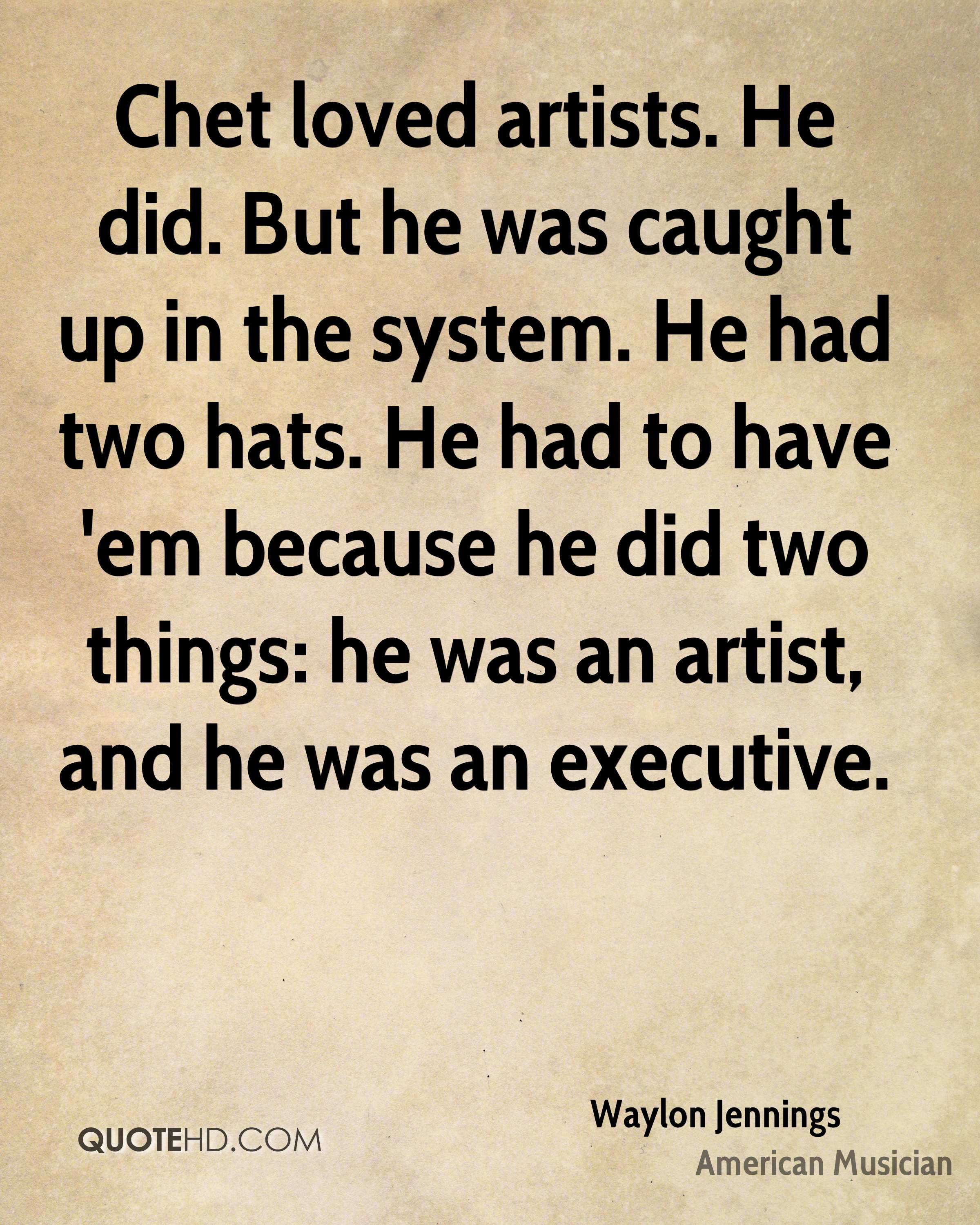 Chet loved artists. He did. But he was caught up in the system. He had two hats. He had to have 'em because he did two things: he was an artist, and he was an executive.