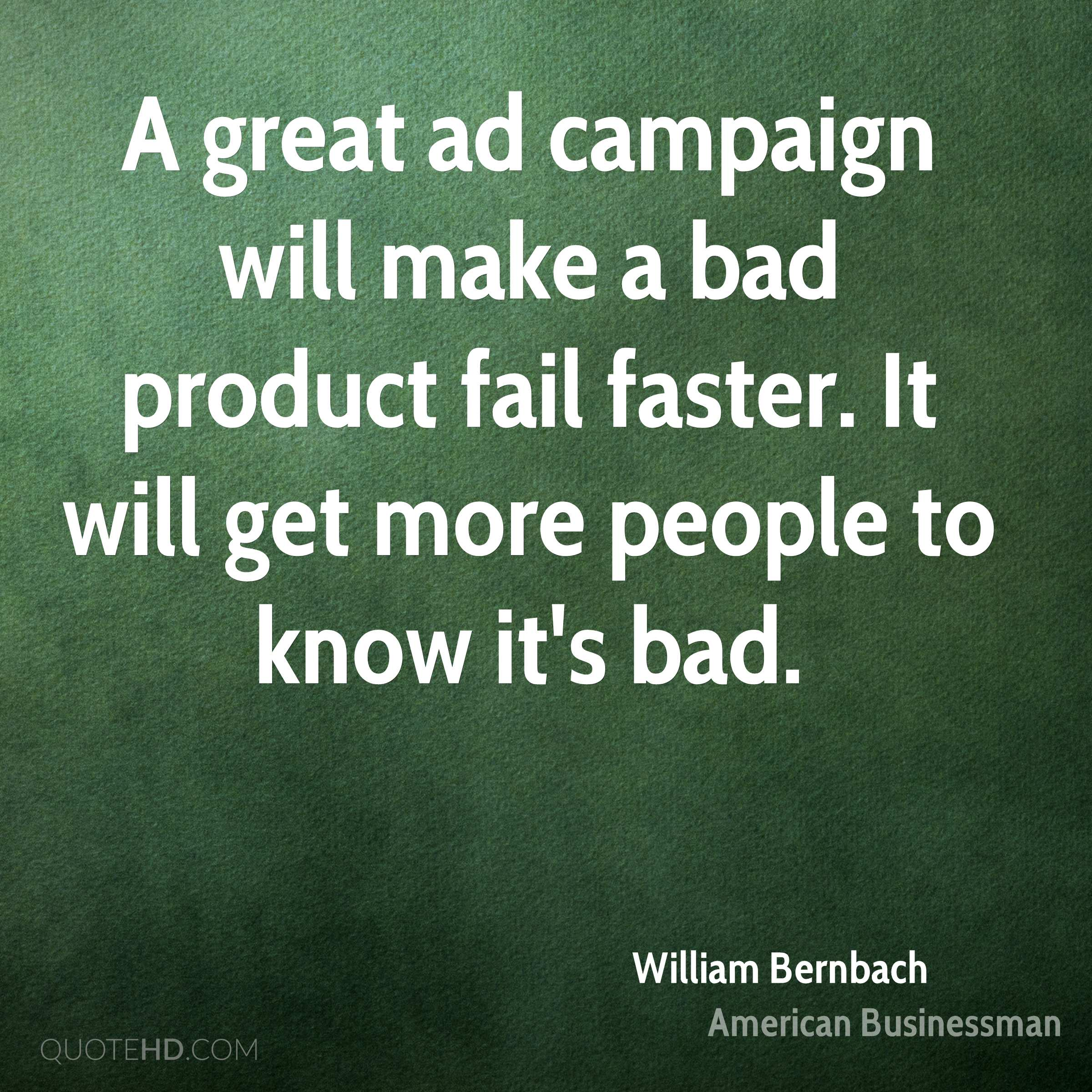 A great ad campaign will make a bad product fail faster. It will get more people to know it's bad.