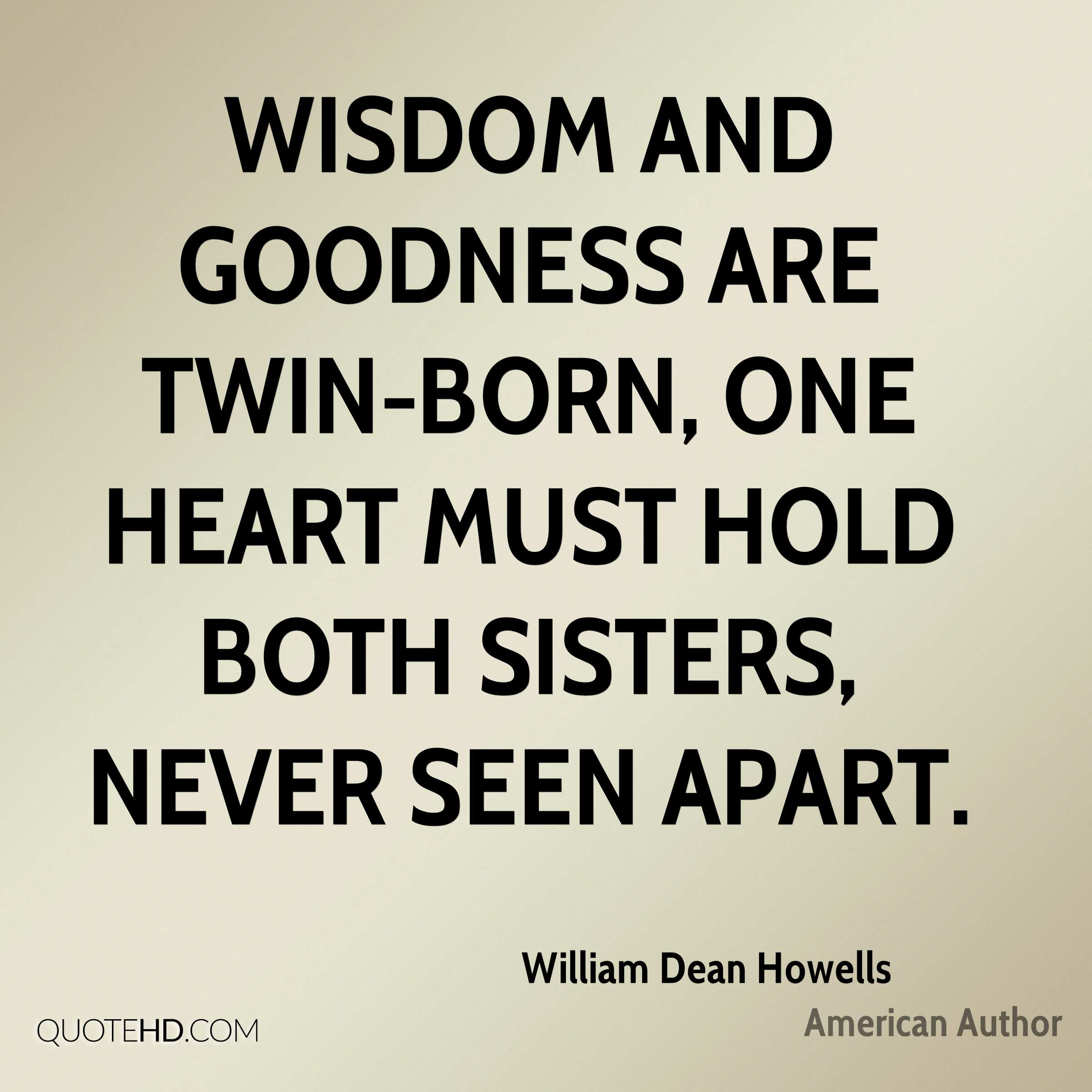 Wisdom and goodness are twin-born, one heart must hold both sisters, never seen apart.