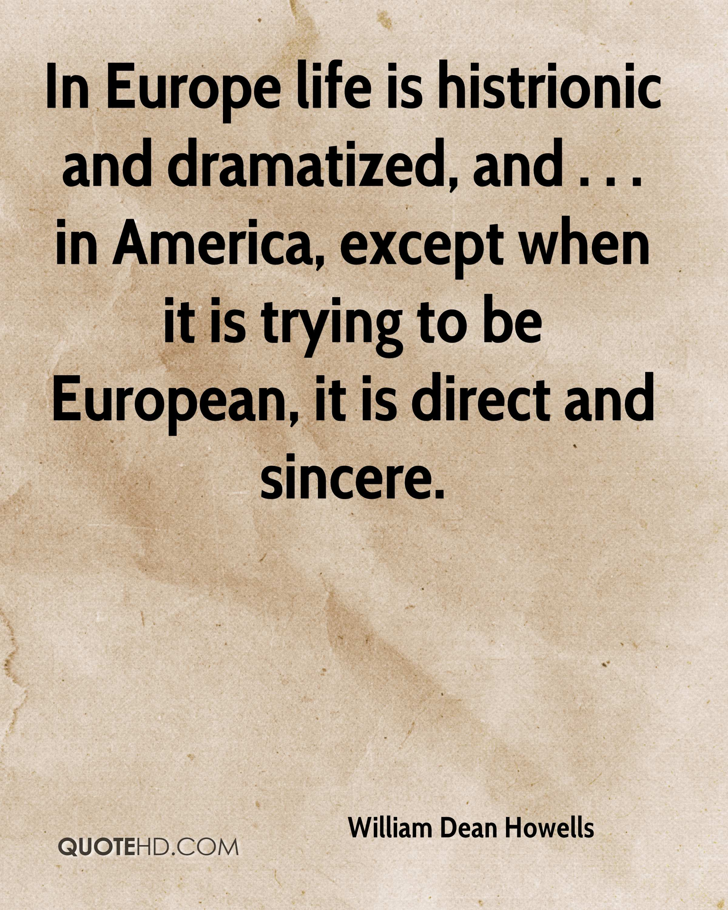In Europe life is histrionic and dramatized, and . . . in America, except when it is trying to be European, it is direct and sincere.