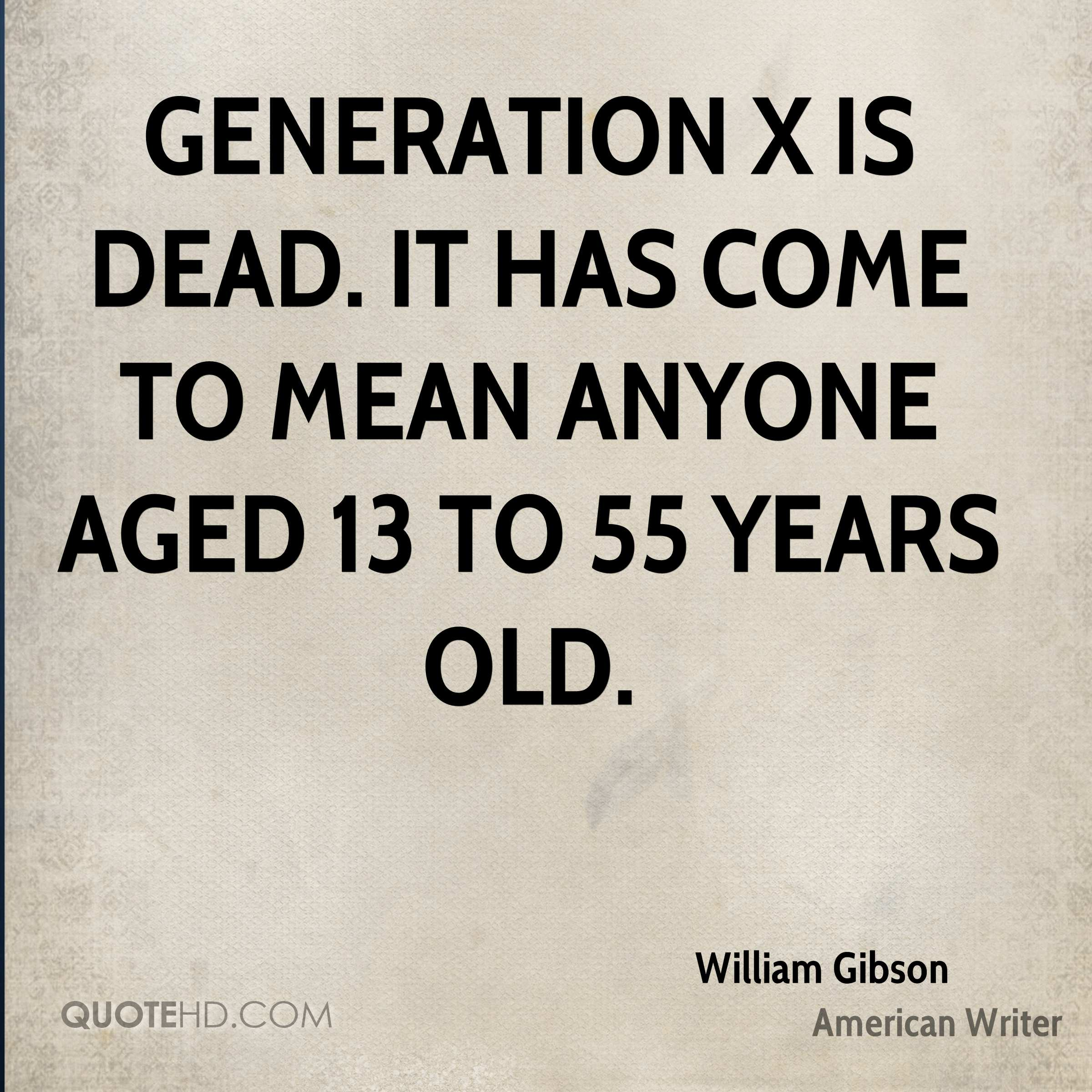 Generation X is dead. It has come to mean anyone aged 13 to 55 years old.