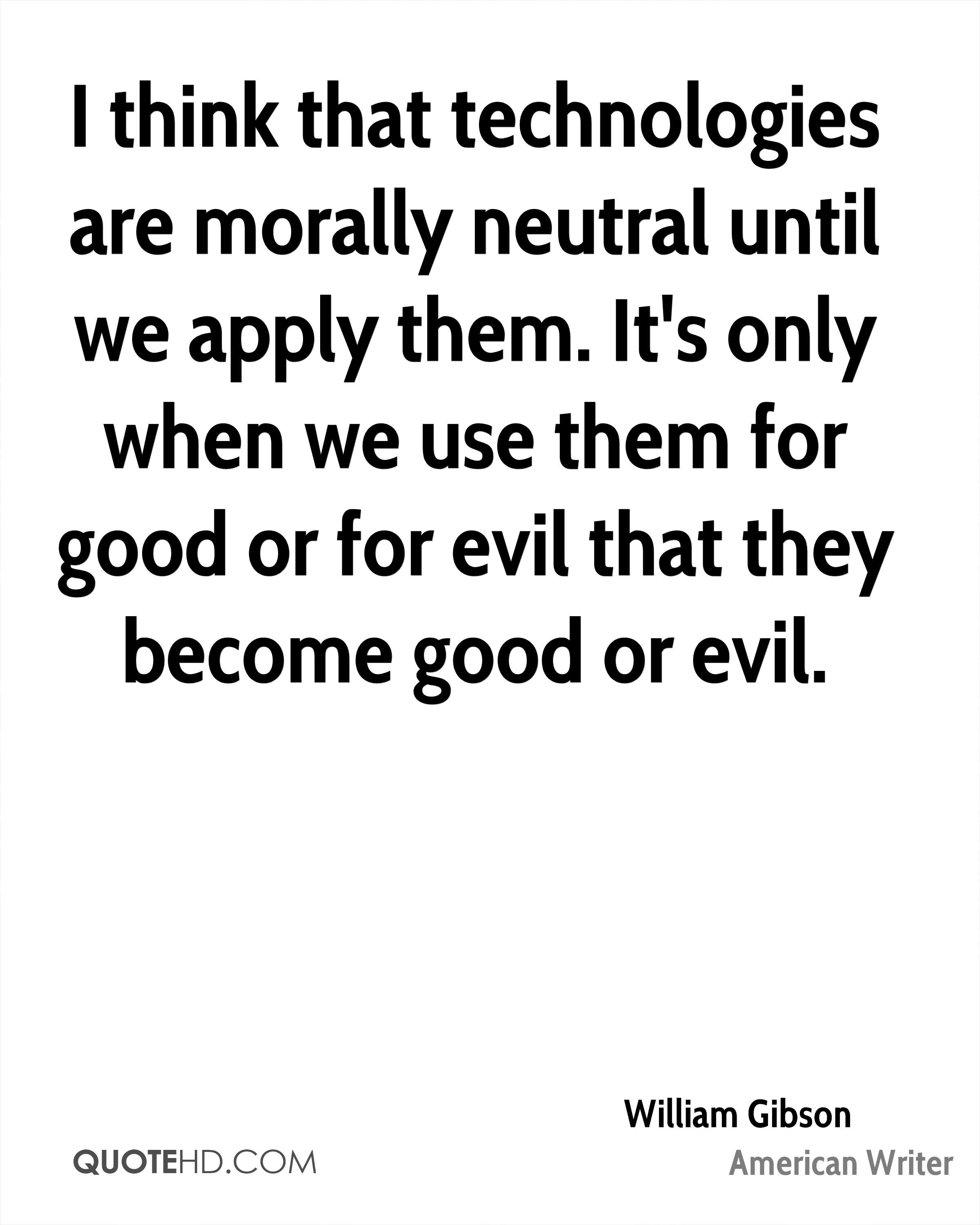 I think that technologies are morally neutral until we apply them. It's only when we use them for good or for evil that they become good or evil.