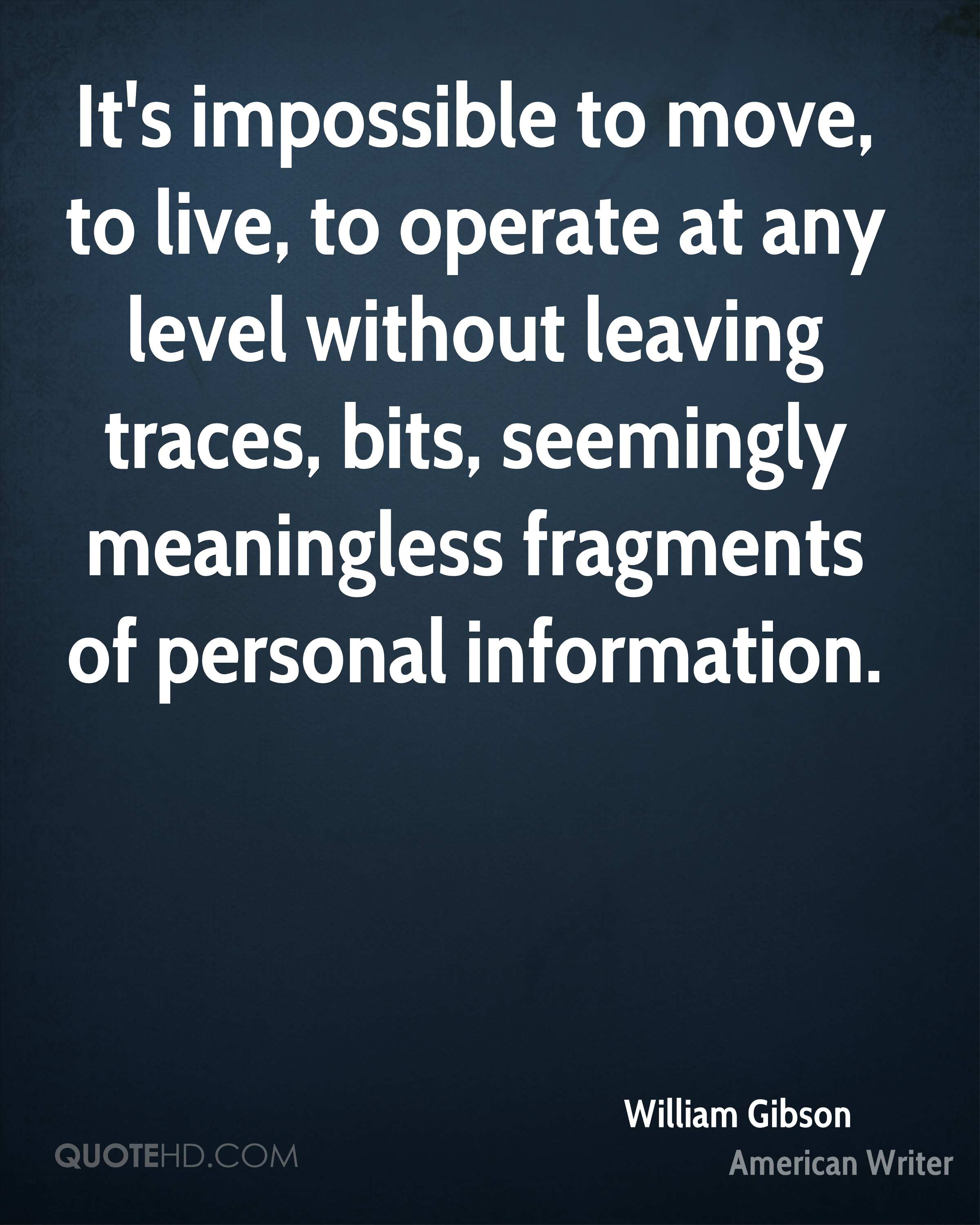 It's impossible to move, to live, to operate at any level without leaving traces, bits, seemingly meaningless fragments of personal information.