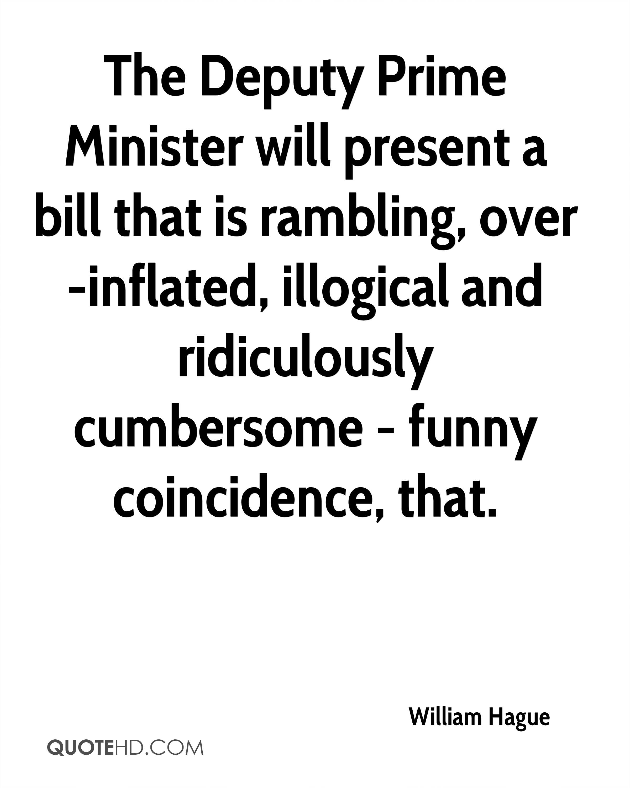 The Deputy Prime Minister will present a bill that is rambling, over-inflated, illogical and ridiculously cumbersome - funny coincidence, that.