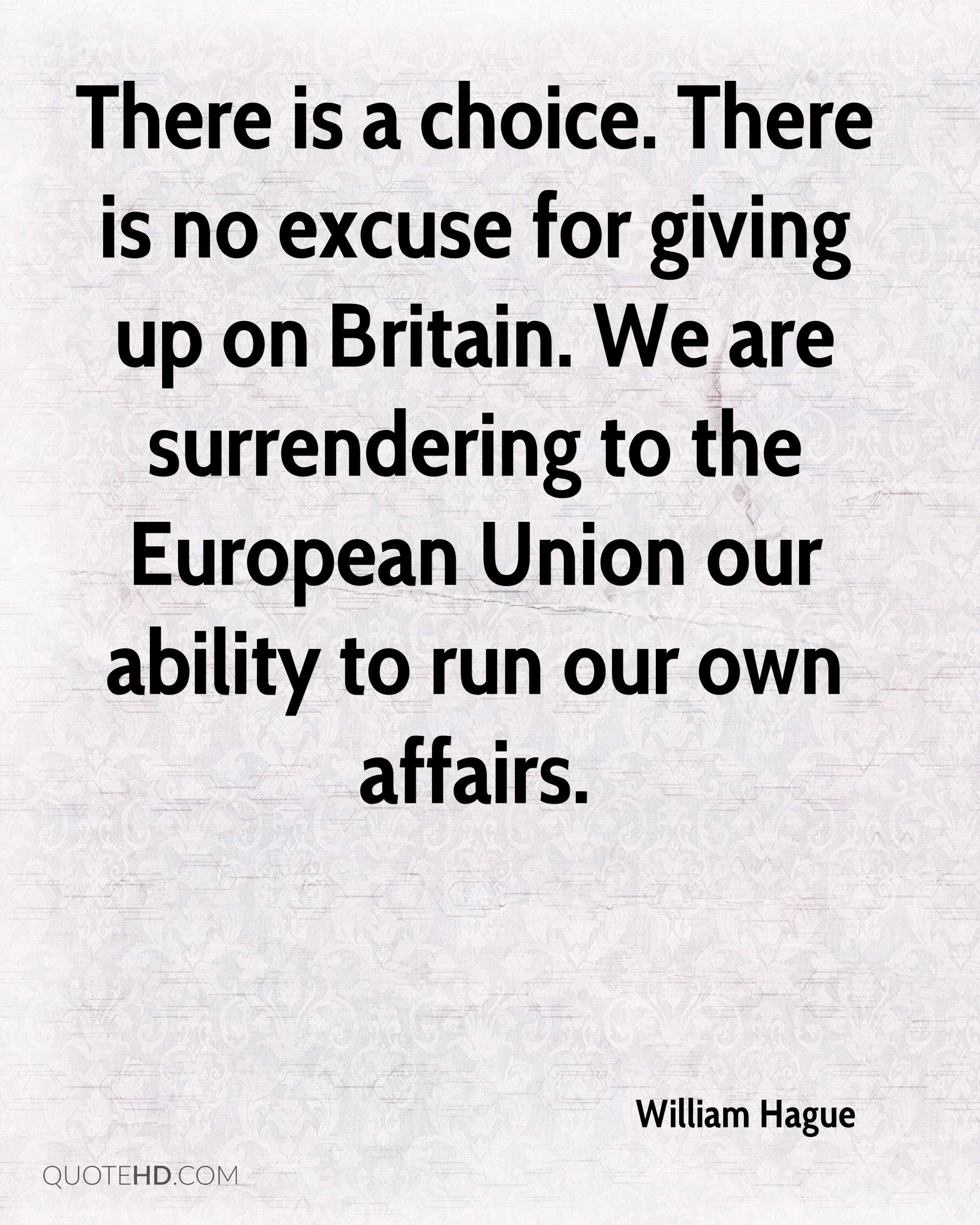 There is a choice. There is no excuse for giving up on Britain. We are surrendering to the European Union our ability to run our own affairs.