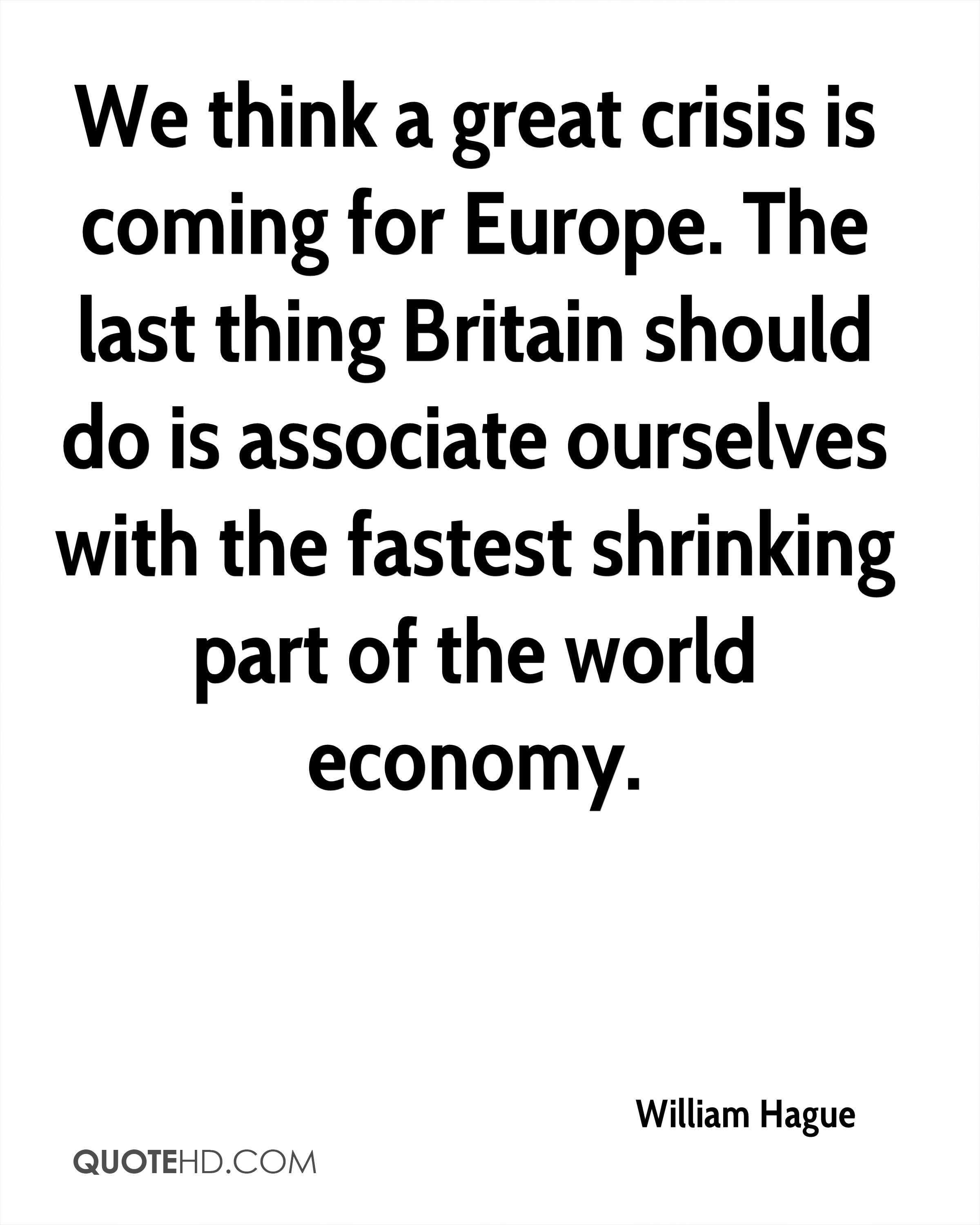 We think a great crisis is coming for Europe. The last thing Britain should do is associate ourselves with the fastest shrinking part of the world economy.