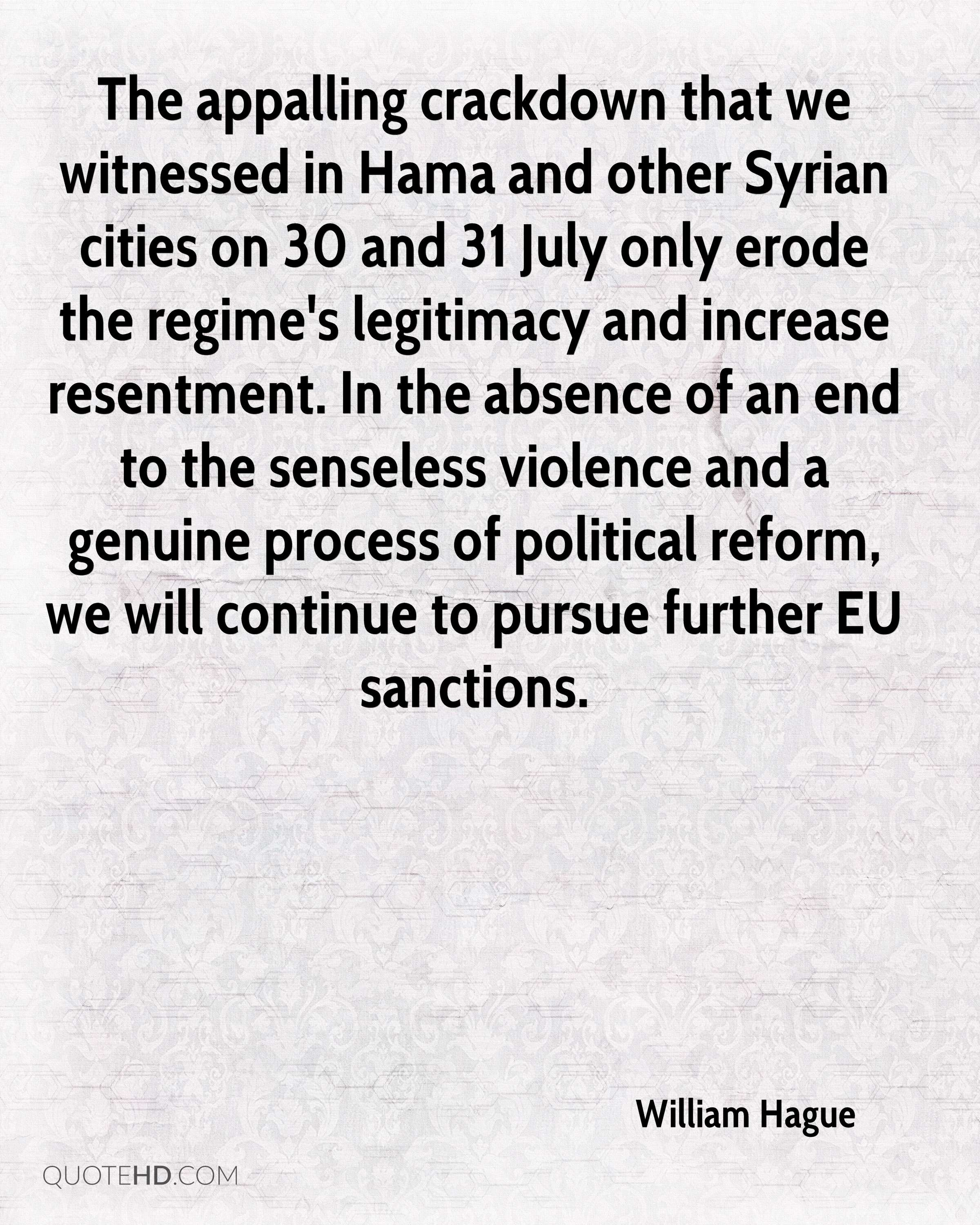 The appalling crackdown that we witnessed in Hama and other Syrian cities on 30 and 31 July only erode the regime's legitimacy and increase resentment. In the absence of an end to the senseless violence and a genuine process of political reform, we will continue to pursue further EU sanctions.