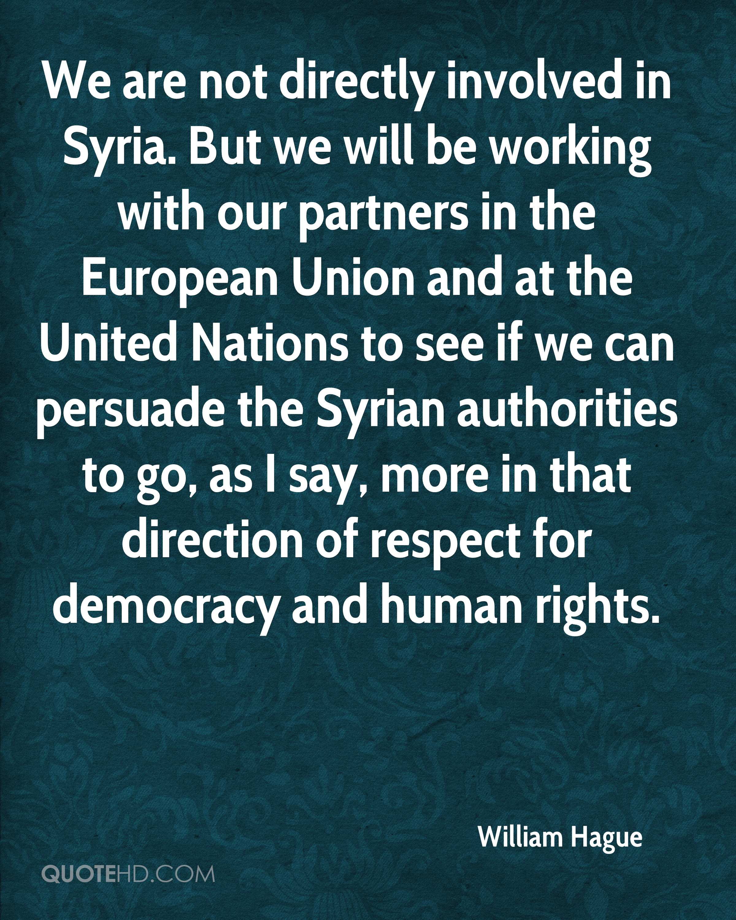 We are not directly involved in Syria. But we will be working with our partners in the European Union and at the United Nations to see if we can persuade the Syrian authorities to go, as I say, more in that direction of respect for democracy and human rights.