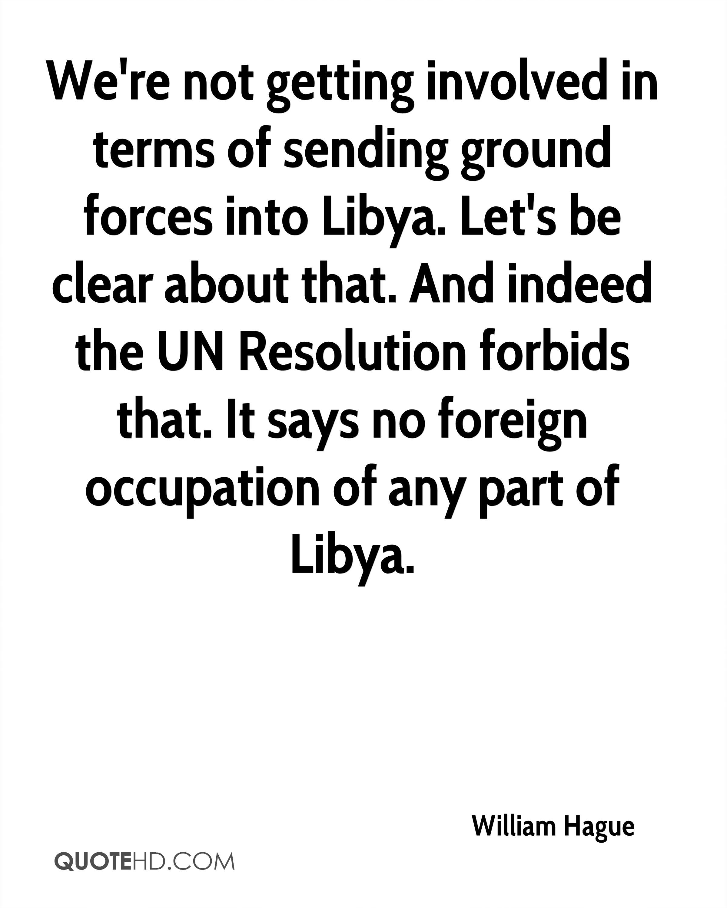 We're not getting involved in terms of sending ground forces into Libya. Let's be clear about that. And indeed the UN Resolution forbids that. It says no foreign occupation of any part of Libya.