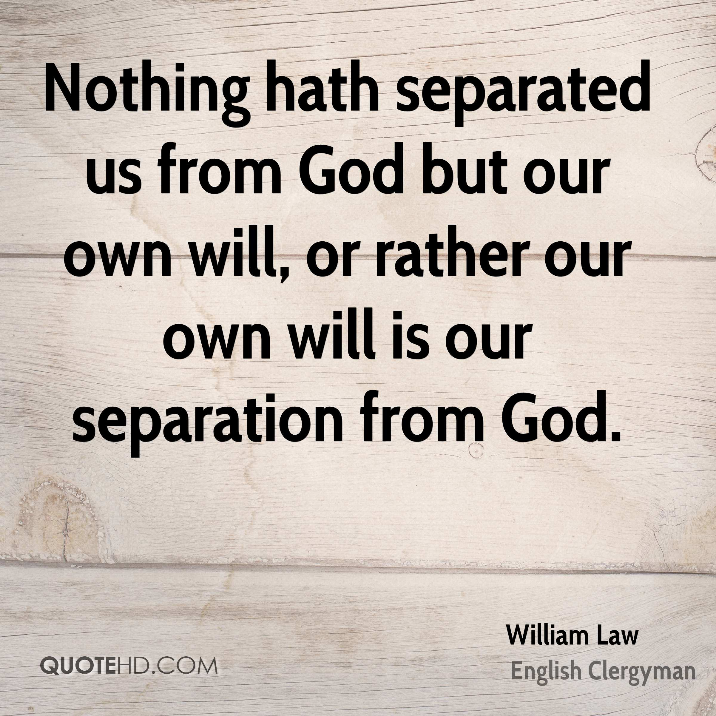 Nothing hath separated us from God but our own will, or rather our own will is our separation from God.