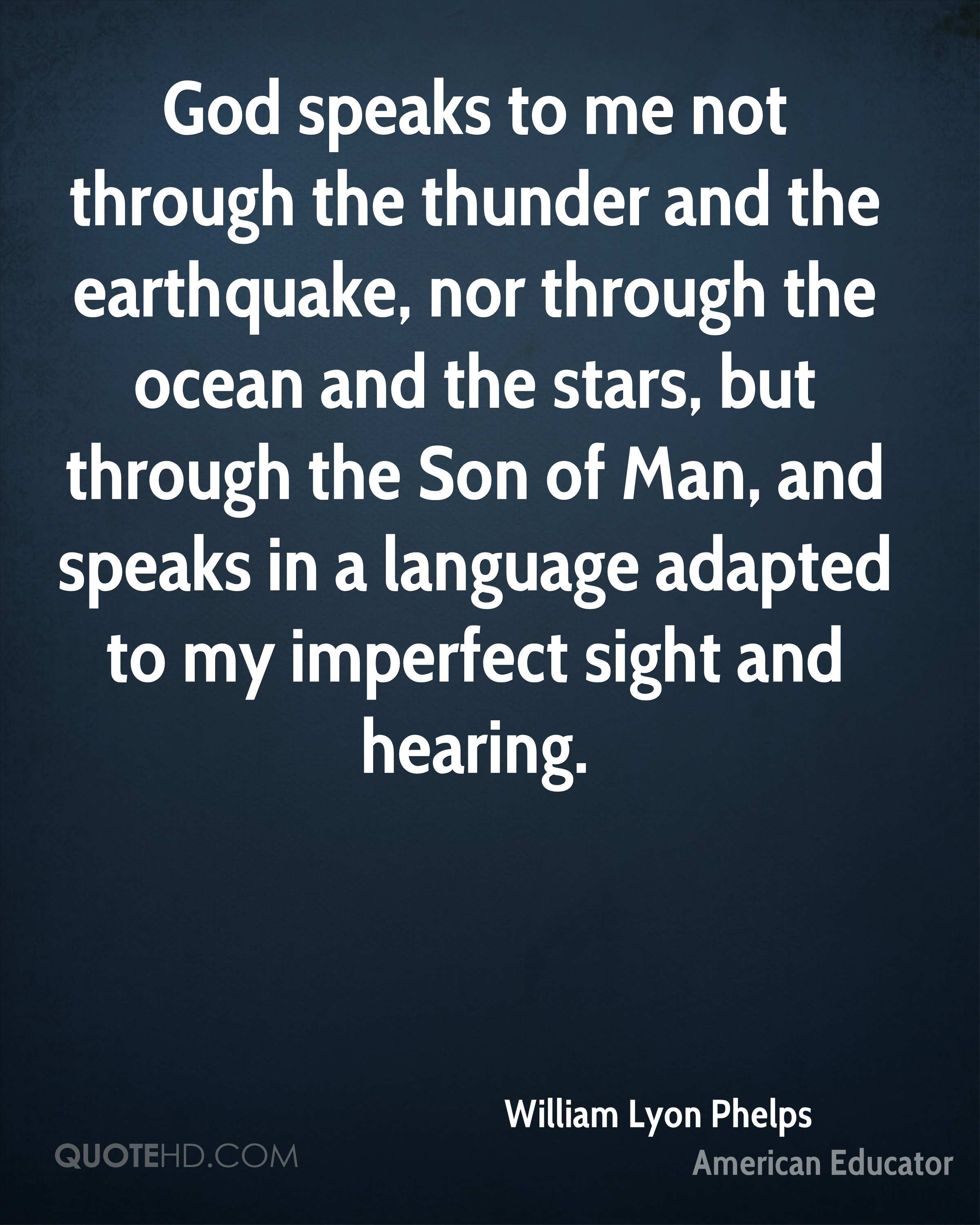 God speaks to me not through the thunder and the earthquake, nor through the ocean and the stars, but through the Son of Man, and speaks in a language adapted to my imperfect sight and hearing.