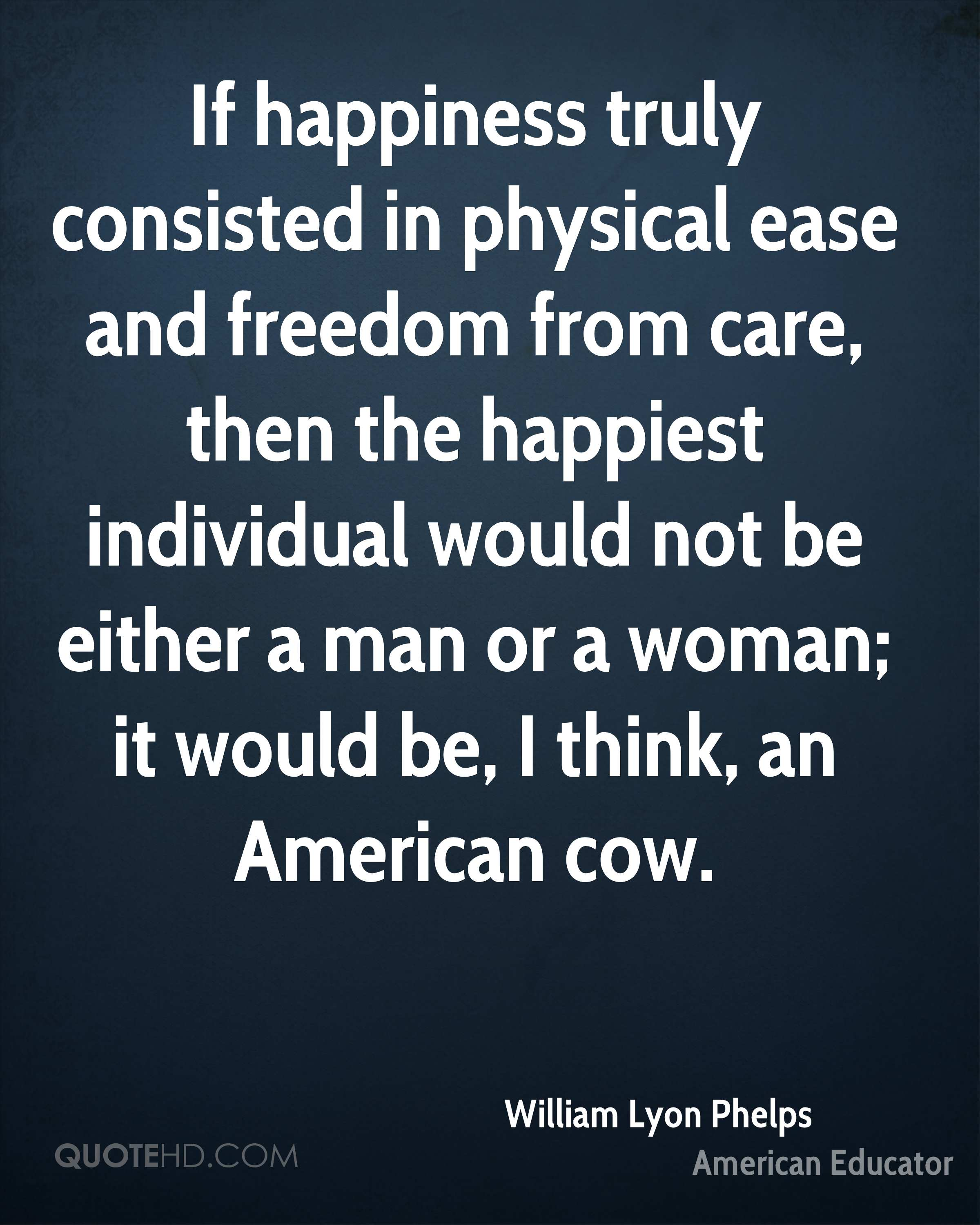If happiness truly consisted in physical ease and freedom from care, then the happiest individual would not be either a man or a woman; it would be, I think, an American cow.