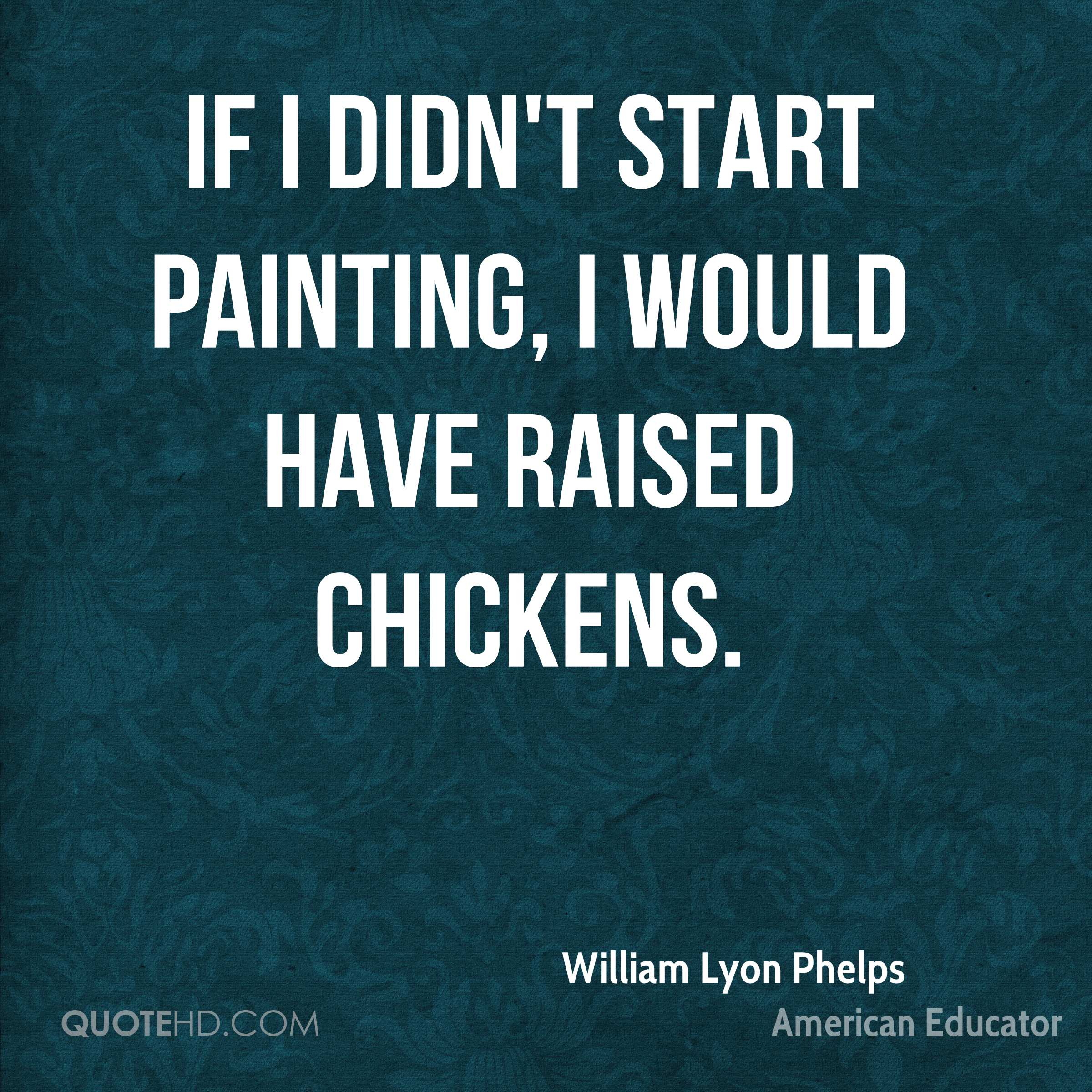If I didn't start painting, I would have raised chickens.