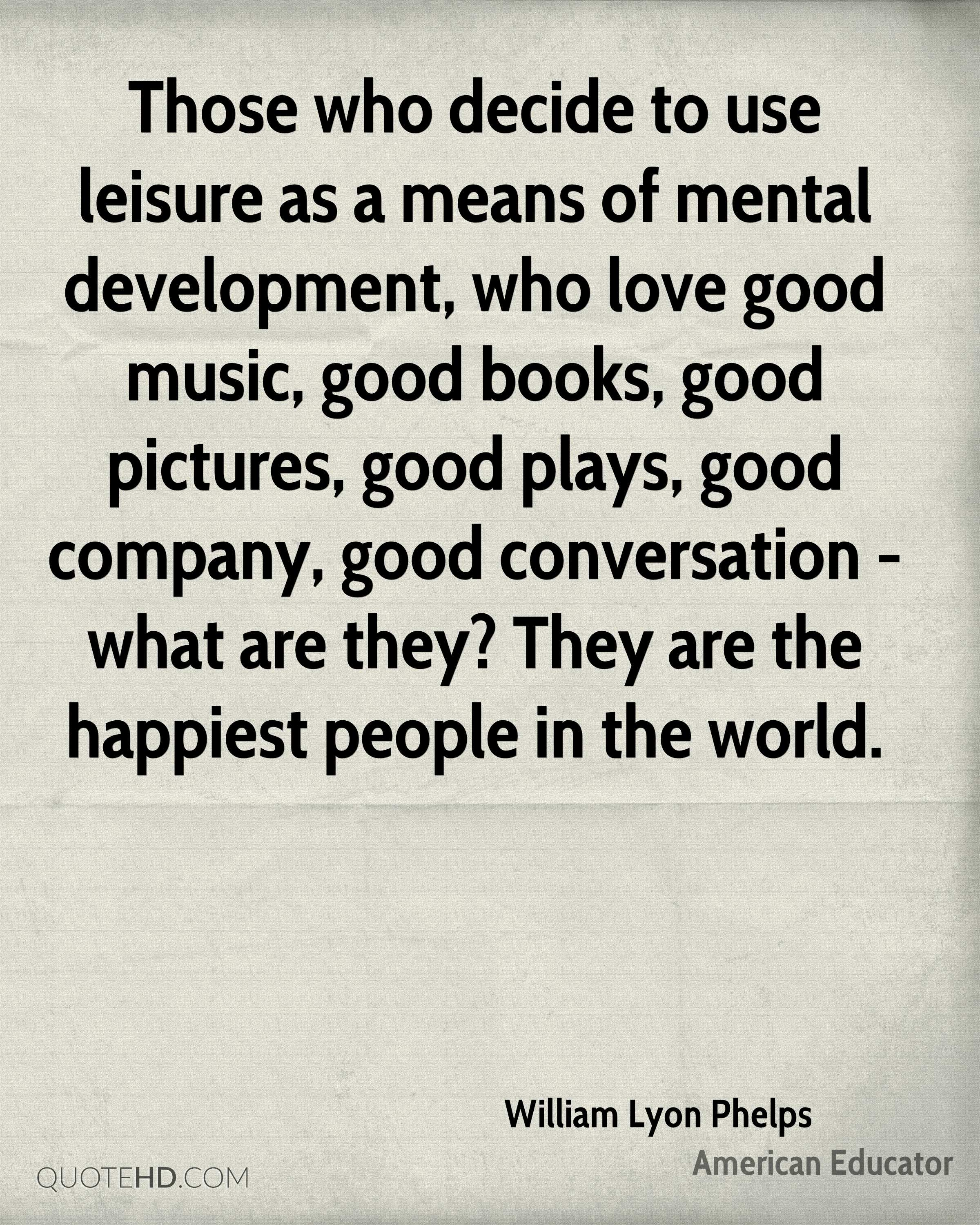 Those who decide to use leisure as a means of mental development, who love good music, good books, good pictures, good plays, good company, good conversation - what are they? They are the happiest people in the world.